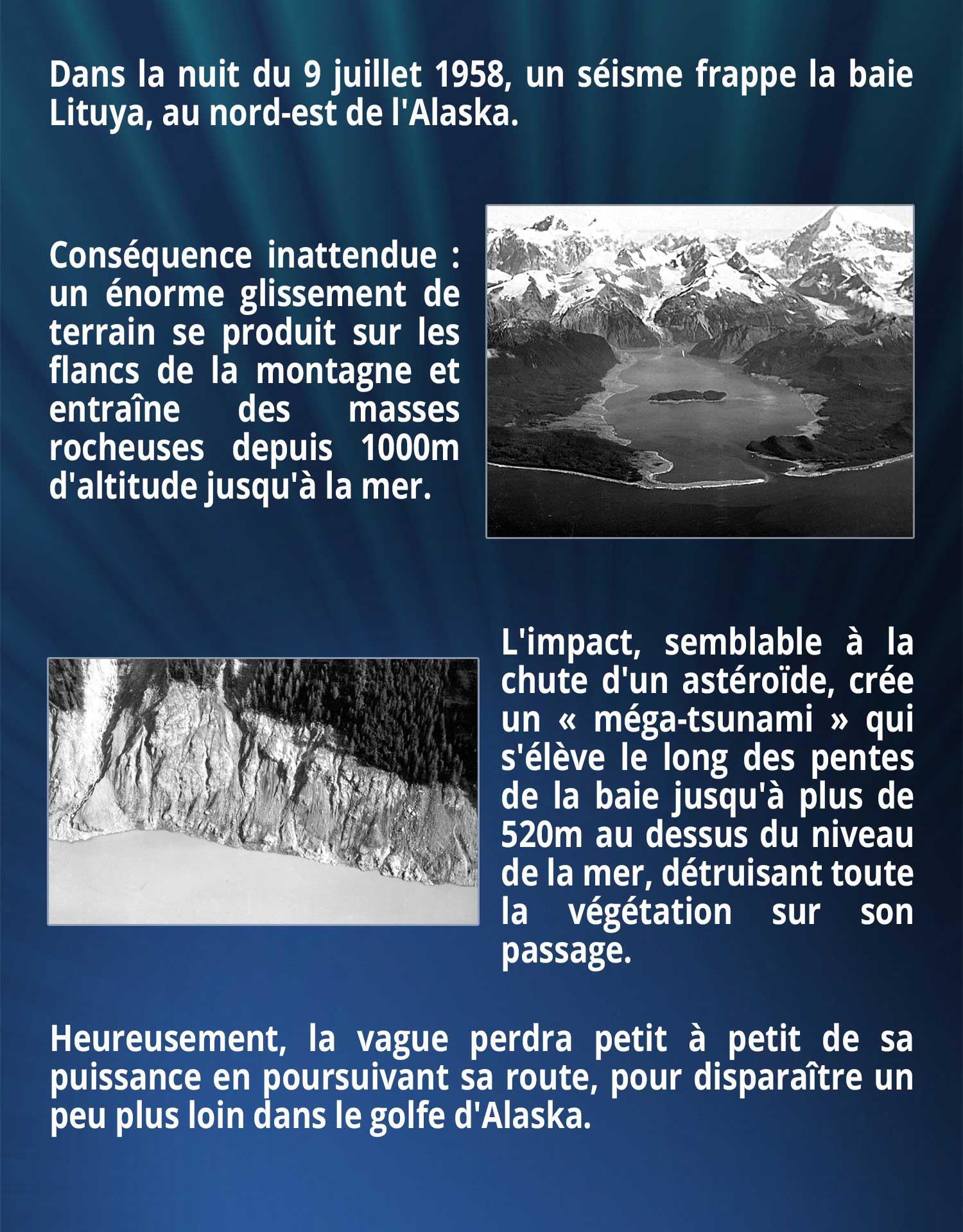 Dans la nuit du 9 juillet 1958, un séisme frappe la baie Lituya, au nord-est de l'Alaska. Conséquence inattendue : un énorme glissement de terrain se produit sur les flancs de la montagne et entraîne des masses rocheuses depuis 1000m d'altitude jusqu'à la mer. L'impact, semblable à la chute d'un astéroïde, crée un « méga-tsunami » qui s'élève le long des pentes de la baie jusqu'à plus de 520m au dessus du niveau de la mer, détruisant toute la végétation sur son passage. Heureusement, la vague perdra petit à petit de sa puissance en poursuivant sa route, pour disparaître un peu plus loin dans le golfe d'Alaska.