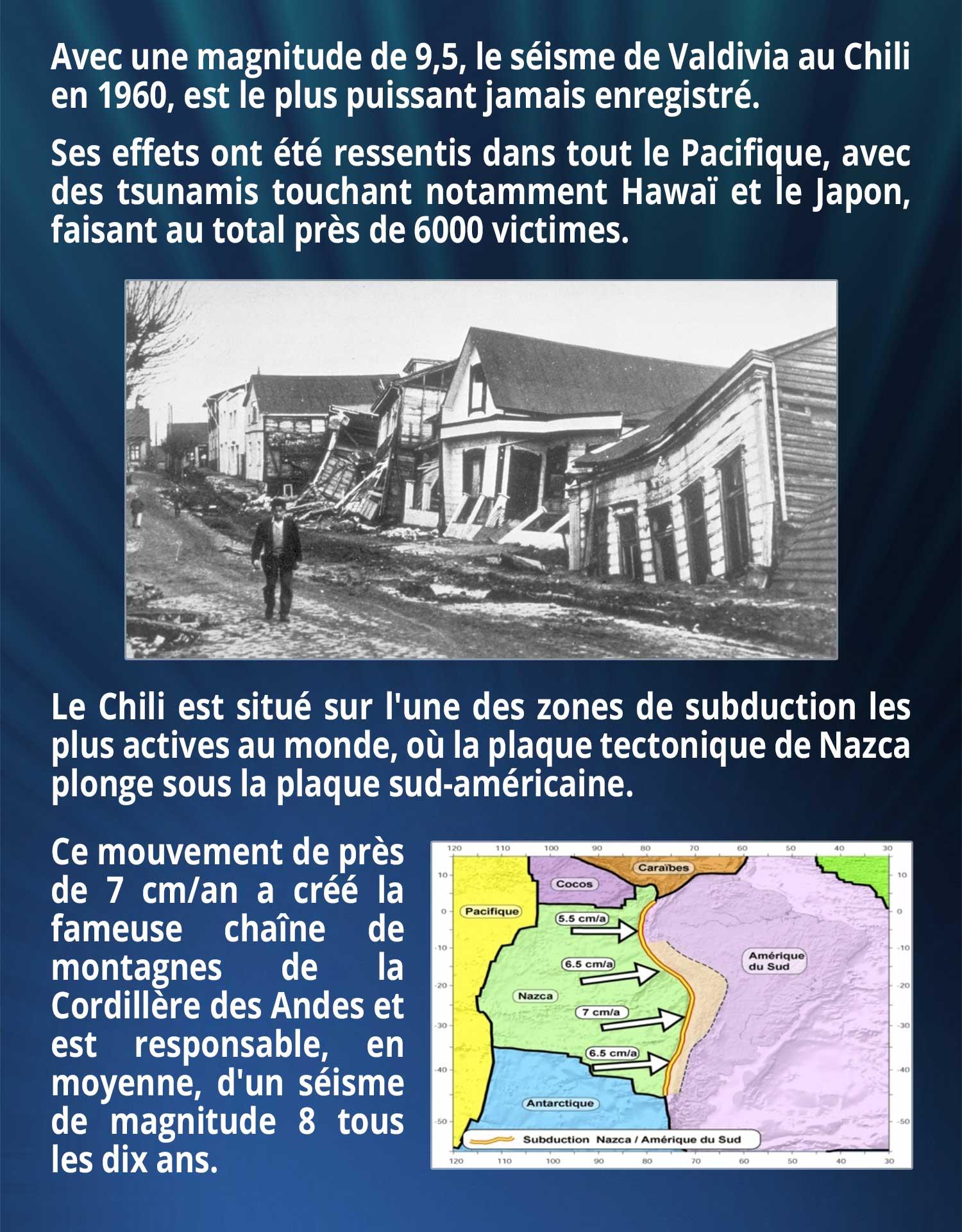 Avec une magnitude de 9,5, le séisme de Valdivia au Chili en 1960, est le plus puissant jamais enregistré. Ses effets ont été ressentis dans tout le Pacifique, avec des tsunamis touchant notamment Hawaï et le Japon, faisant au total près de 6000 victimes. Le Chili est situé sur l'une des zones de subduction les plus actives au monde, où la plaque tectonique de Nazca plonge sous la plaque sud-américaine. Ce mouvement de près de 7 cm/an a créé la fameuse chaîne de montagnes de la Cordillère des Andes et est responsable, en moyenne, d'un séisme de magnitude 8 tous les dix ans.