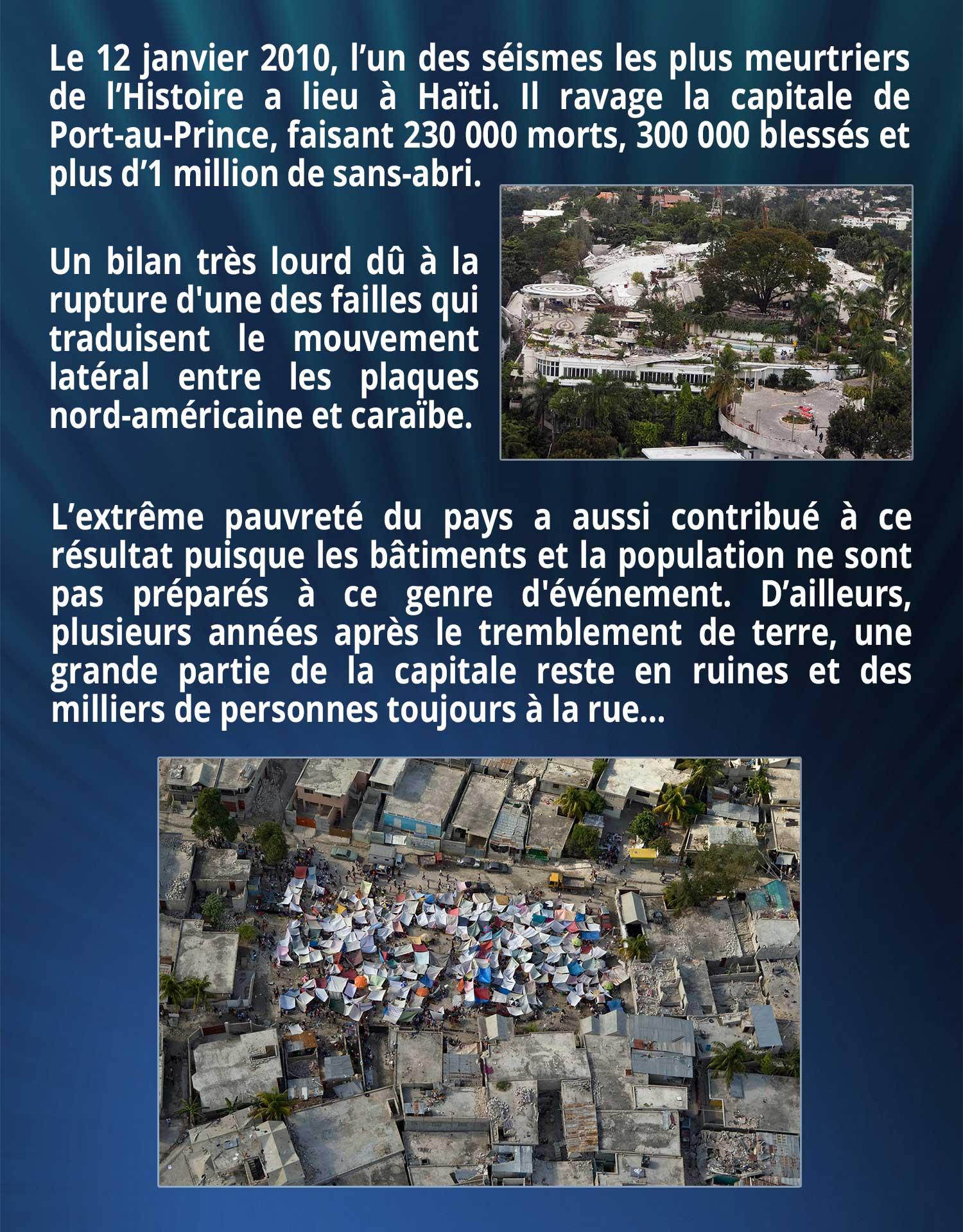 Le 12 janvier 2010, l'un des séismes les plus meurtriers de l'Histoire a lieu à Haïti. Il ravage la capitale de Port-au-Prince, faisant 230 000 morts, 300 000 blessés et plus d'1 million de sans-abri. Un bilan très lourd dû à la rupture d'une des failles qui traduisent le mouvement latéral entre les plaques nord-américaine et caraïbe. L'extrême pauvreté du pays a aussi contribué à ce résultat puisque les bâtiments et la population ne sont pas préparés à ce genre d'événement. D'ailleurs, plusieurs années après le tremblement de terre, une grande partie de la capitale reste en ruines et des milliers de personnes toujours à la rue…