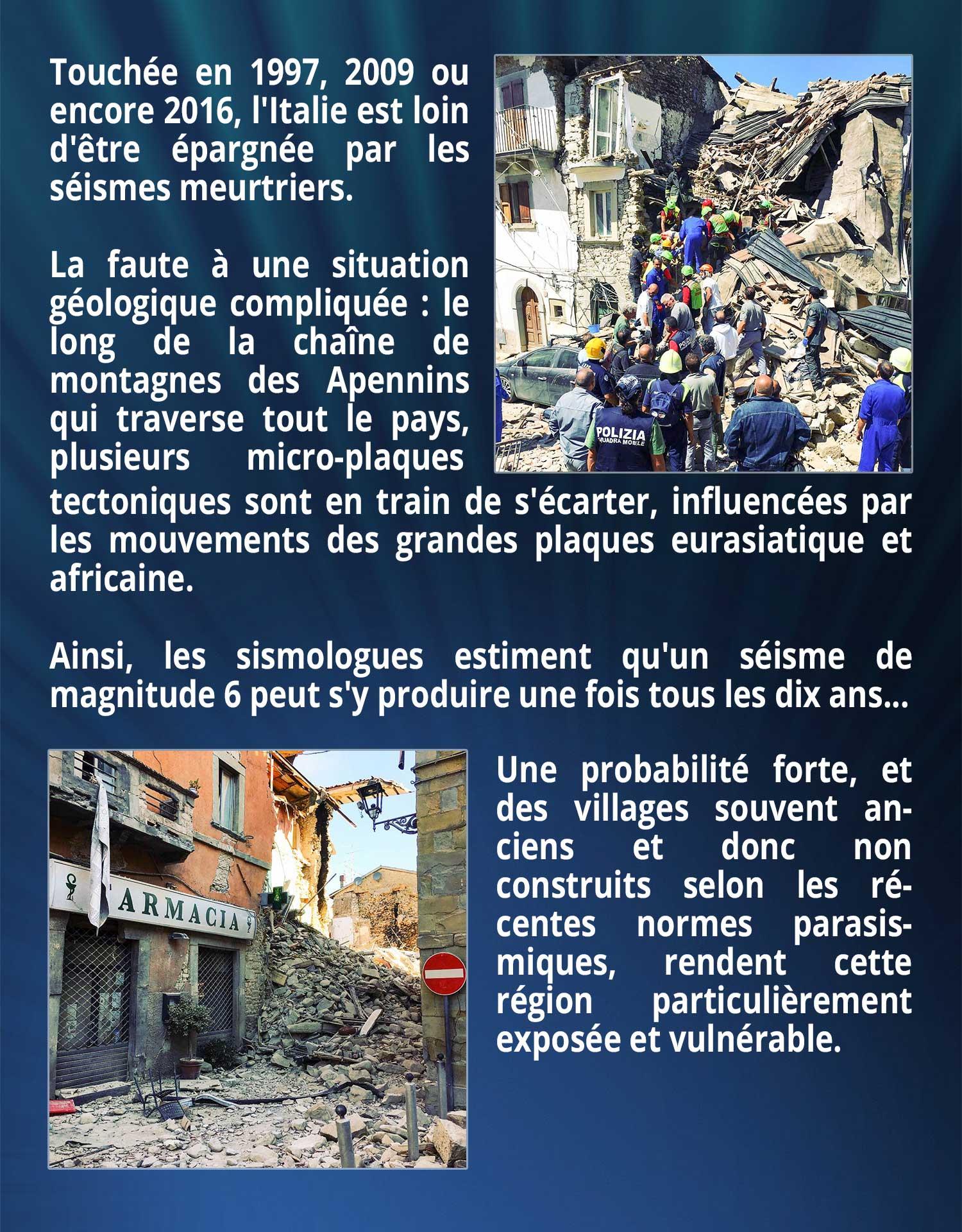 Touchée en 1997, 2009 ou encore 2016, l'Italie est loin d'être épargnée par les séismes meurtriers. La faute à une situation géologique compliquée : le long de la chaîne de montagnes des Apennins qui traverse tout le pays, plusieurs micro-plaques tectoniques sont en train de s'écarter, influencées par les mouvements des grandes plaques eurasiatique et africaine. Ainsi, les sismologues estiment qu'un séisme de magnitude 6 peut s'y produire une fois tous les dix ans... Une probabilité forte, et des villages souvent anciens et donc non construits selon les récentes normes parasismiques, rendent cette région particulièrement exposée et vulnérable.