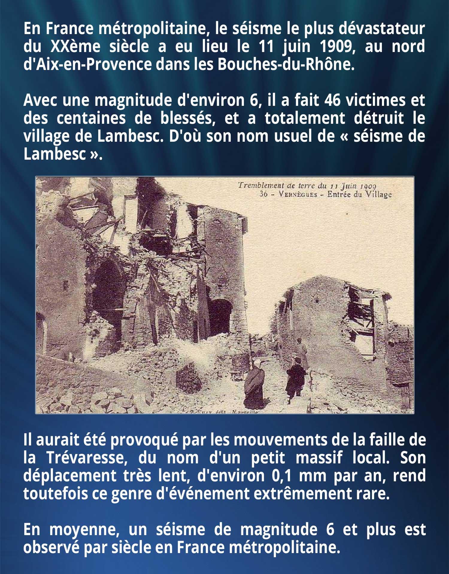 En France métropolitaine, le séisme le plus dévastateur du XXème siècle a eu lieu le 11 juin 1909, au nord d'Aix-en-Provence dans les Bouches-du-Rhône. Avec une magnitude d'environ 6, il a fait 46 victimes et des centaines de blessés, et a totalement détruit le village de Lambesc. D'où son nom usuel de « séisme de Lambesc ». Il aurait été provoqué par les mouvements de la faille de la Trévaresse, du nom d'un petit massif local. Son déplacement très lent, d'environ 0,1 mm par an, rend toutefois ce genre d'événement extrêmement rare. En moyenne, un séisme de magnitude 6 et plus est observé par siècle en France métropolitaine.