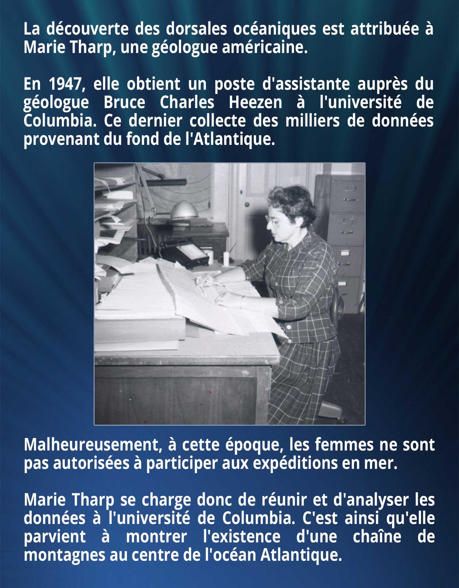 La découverte des dorsales océaniques est attribuée à Marie Tharp, une géologue américaine. En 1947, elle obtient un poste d'assistante auprès du géologue Bruce Charles Heezen à l'université de Columbia. Ce dernier collecte des milliers de données provenant du fond de l'Atlantique. Malheureusement, à cette époque, les femmes ne sont pas autorisées à participer aux expéditions en mer. Marie Tharp se charge donc de réunir et d'analyser les données à l'université de Columbia. C'est ainsi qu'elle parvient à montrer l'existence d'une chaîne de montagnes au centre de l'océan Atlantique.