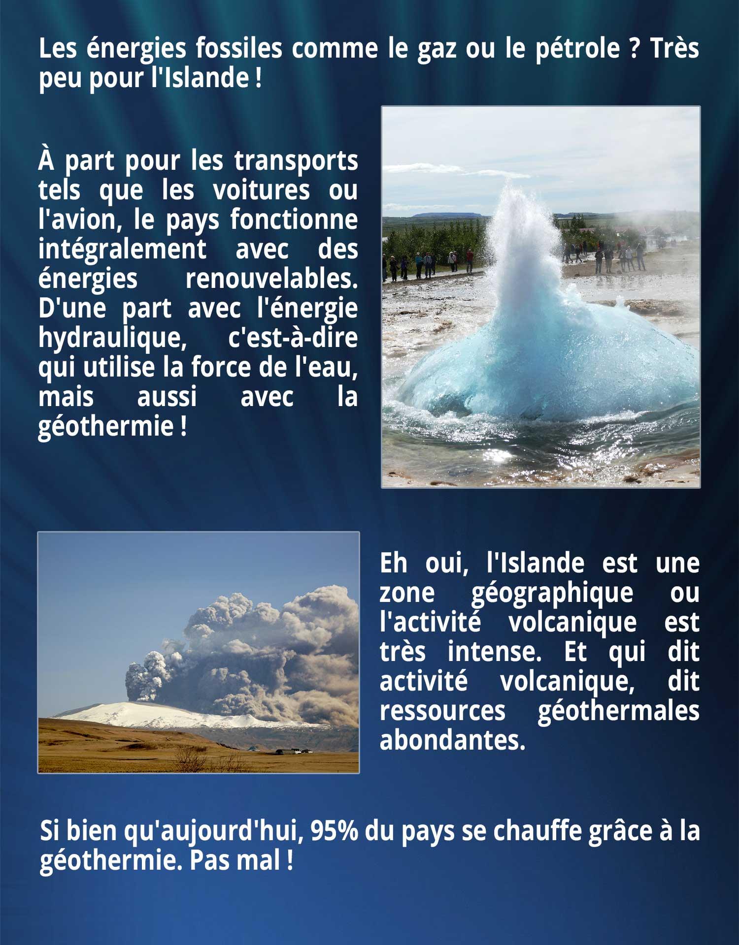 Les énergies fossiles comme le gaz ou le pétrole ? Très peu pour l'Islande ! À part pour les transports tels que les voitures ou l'avion, le pays fonctionne intégralement avec des énergies renouvelables. D'une part avec l'énergie hydraulique, c'est-à-dire qui utilise la force de l'eau, mais aussi avec la géothermie ! Eh oui, l'Islande est une zone géographique où l'activité volcanique est très intense. Et qui dit activité volcanique, dit ressources géothermales abondantes. Si bien qu'aujourd'hui, 95% du pays se chauffe grâce à la géothermie. Pas mal !