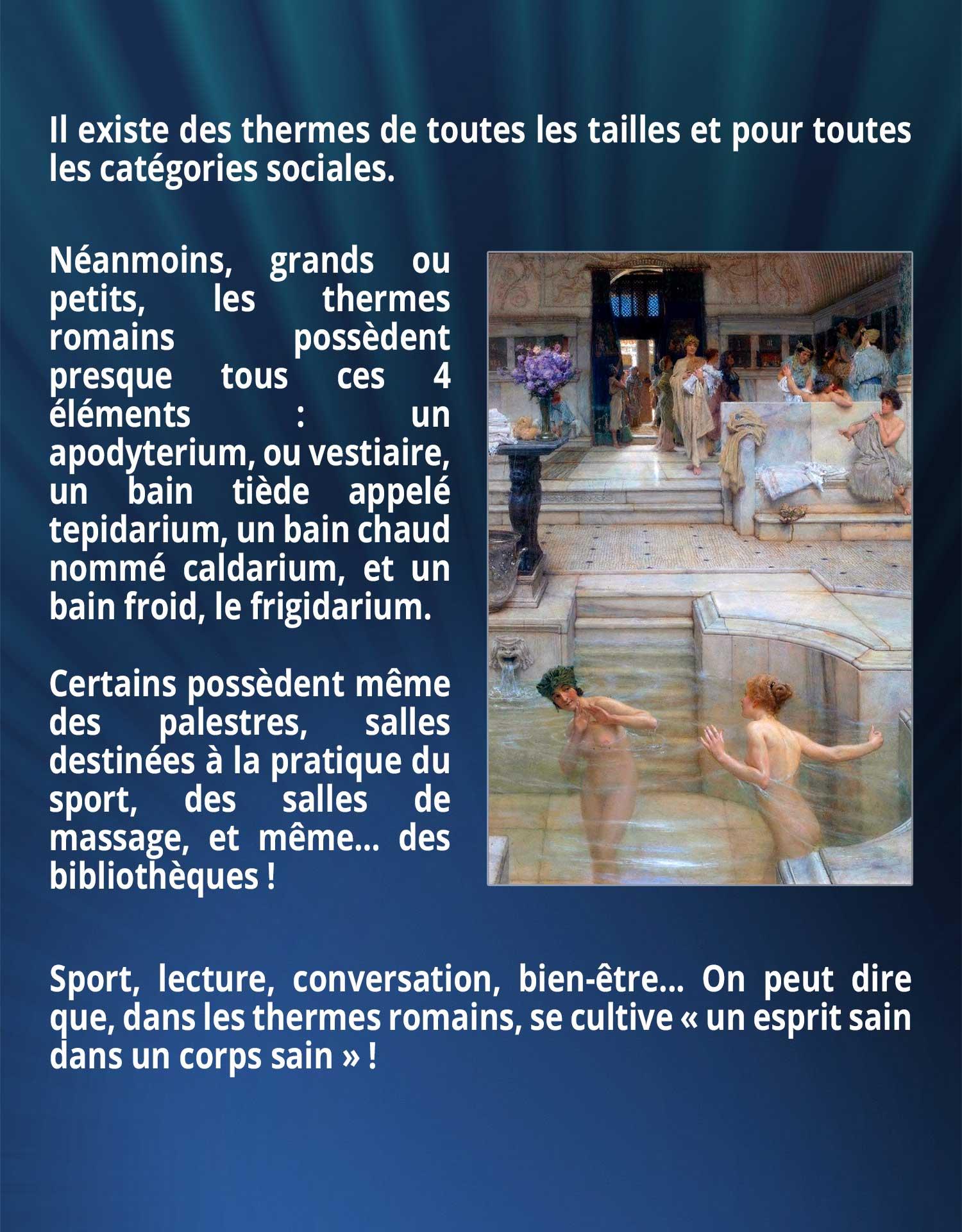 Il existe des thermes de toutes les tailles et pour toutes les catégories sociales. Néanmoins, grands ou petits, les thermes romains possèdent presque tous ces 4 éléments : un apodyterium, ou vestiaire, un bain tiède appelé tepidarium, un bain chaud nommé caldarium, et un bain froid, le frigidarium. Certains possèdent même des palestres, salles destinées à la pratique du sport, des salles de massage, et même… des bibliothèques ! Sport, lecture, conversation, bien-être... On peut dire que, dans les thermes romains, se cultive « un esprit sain dans un corps sain » !