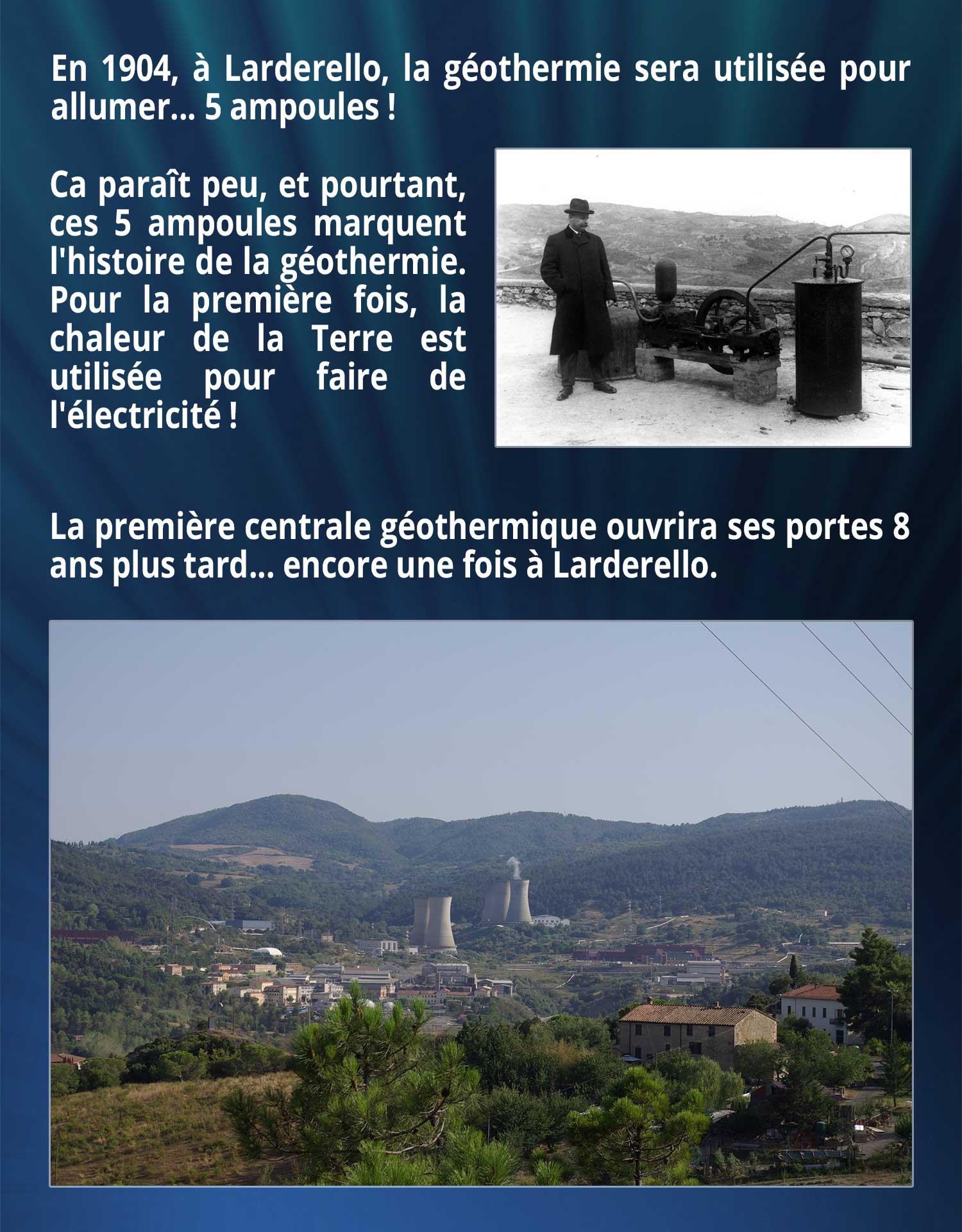 En 1904, à Larderello, la géothermie sera utilisée pour allumer... 5 ampoules ! Ca paraît peu, et pourtant, ces 5 ampoules marquent l'histoire de la géothermie. Pour la première fois, la chaleur de la Terre est utilisée pour faire de l'électricité ! La première centrale géothermique ouvrira ses portes 8 ans plus tard... encore une fois à Larderello.