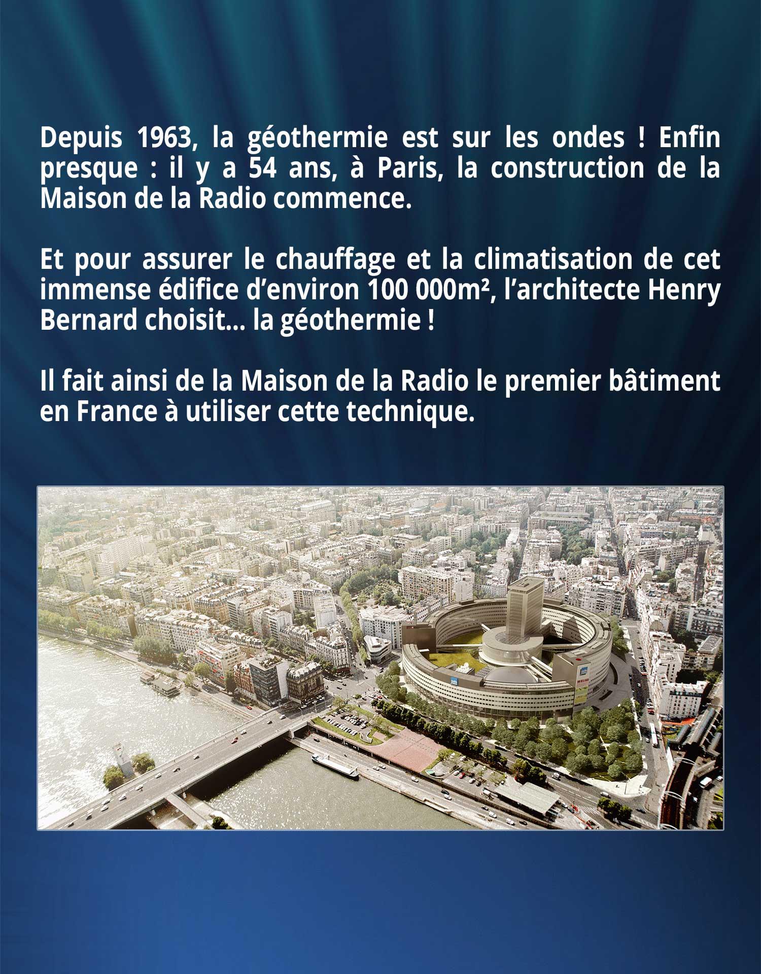 Depuis 1963, la géothermie est sur les ondes ! Enfin presque : il y a 54 ans, à Paris, la construction de la Maison de la Radio commence. Et pour assurer le chauffage et la climatisation de cet immense édifice d'environ 100 000m², l'architecte Henry Bernard choisit… la géothermie ! Il fait ainsi de la Maison de la Radio le premier bâtiment en France à utiliser cette technique.