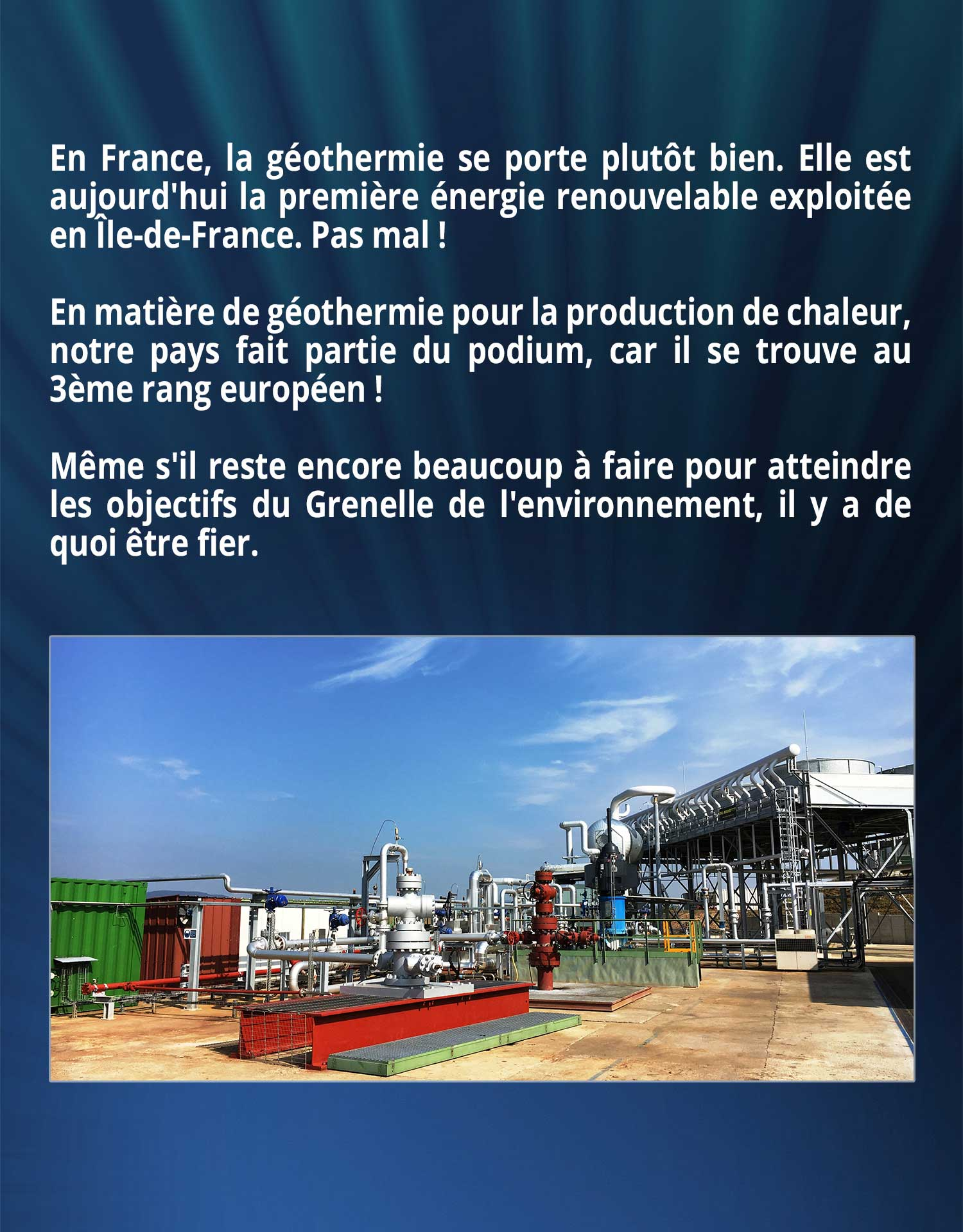 En France, la géothermie se porte plutôt bien. Elle est aujourd'hui la première énergie renouvelable exploitée en Île-de-France. Pas mal ! En matière de géothermie pour la production de chaleur, notre pays fait partie du podium, car il se trouve au 3ème rang européen ! Même s'il reste encore beaucoup à faire pour atteindre les objectifs du Grenelle de l'environnement, il y a de quoi être fier.