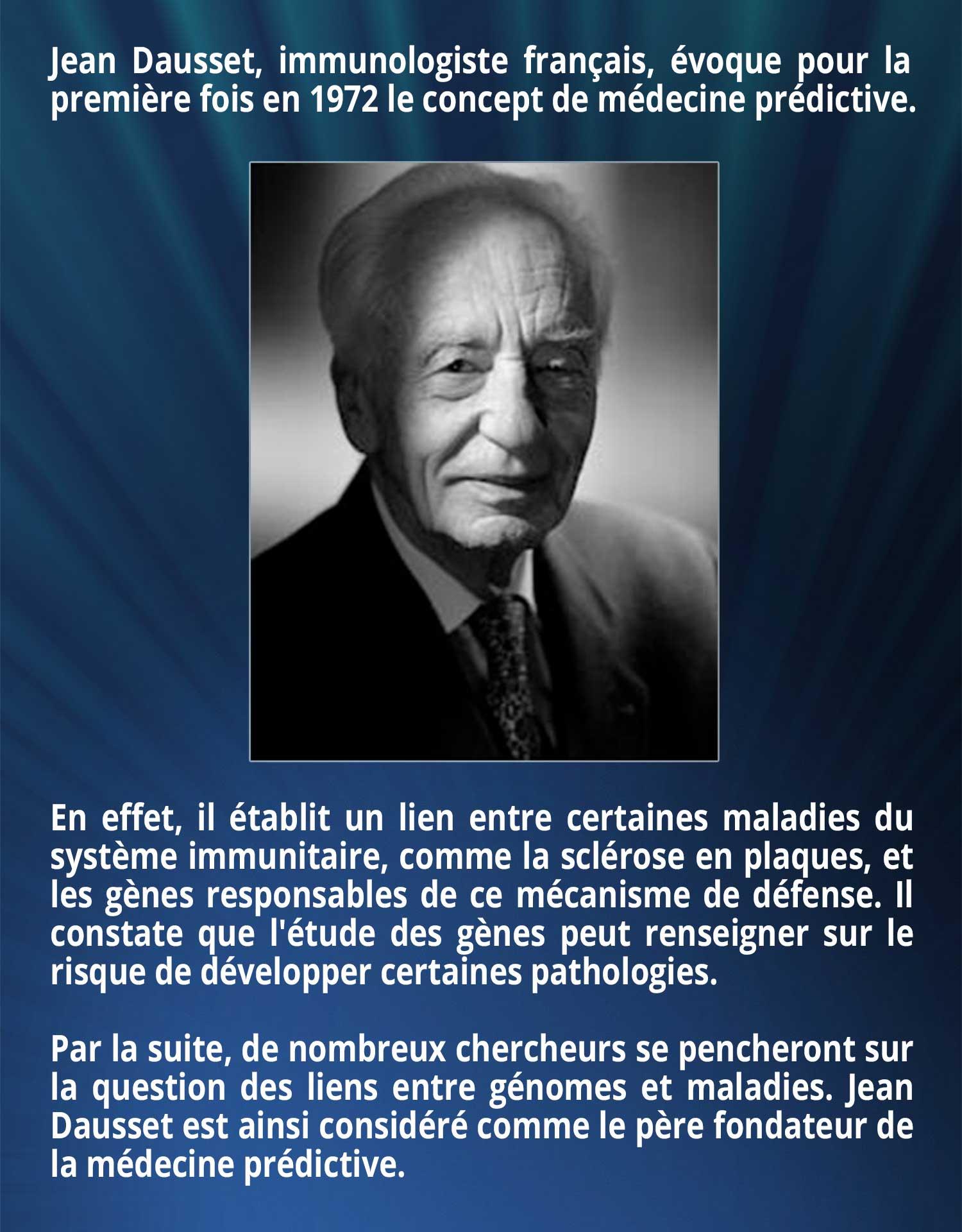 Jean Dausset, immunologiste français, évoque pour la première fois en 1972 le concept de médecine prédictive. En effet, il établit un lien entre certaines maladies du système immunitaire, comme la sclérose en plaques, et les gènes responsables de ce mécanisme de défense. Il constate que l'étude des gènes peut renseigner sur le risque de développer certaines pathologies. Par la suite, de nombreux chercheurs se pencheront sur la question des liens entre génomes et maladies. Jean Dausset est ainsi considéré comme le père fondateur de la médecine prédictive.