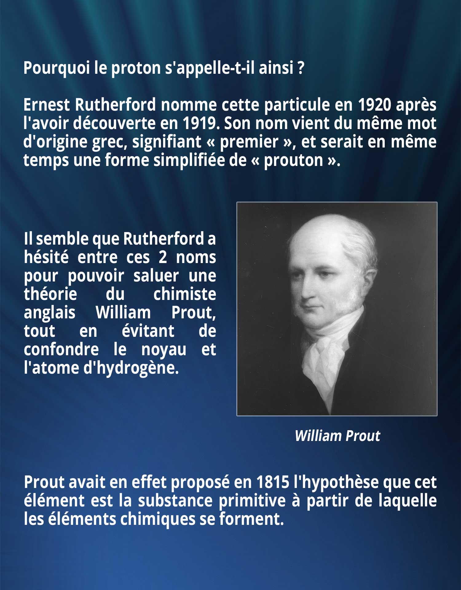 Pourquoi le proton s'appelle-t-il ainsi ? Ernest Rutherford nomme cette particule en 1920 après l'avoir découverte en 1919. Son nom vient du même mot d'origine grec, signifiant « premier », et serait en même temps une forme simplifiée de « prouton ». Il semble que Rutherford a hésité entre ces 2 noms pour pouvoir saluer une théorie du chimiste anglais William Prout, tout en évitant de confondre le noyau et l'atome d'hydrogène. Prout avait en effet proposé en 1815 l'hypothèse que cet élément est la substance primitive à partir de laquelle les éléments chimiques se forment.