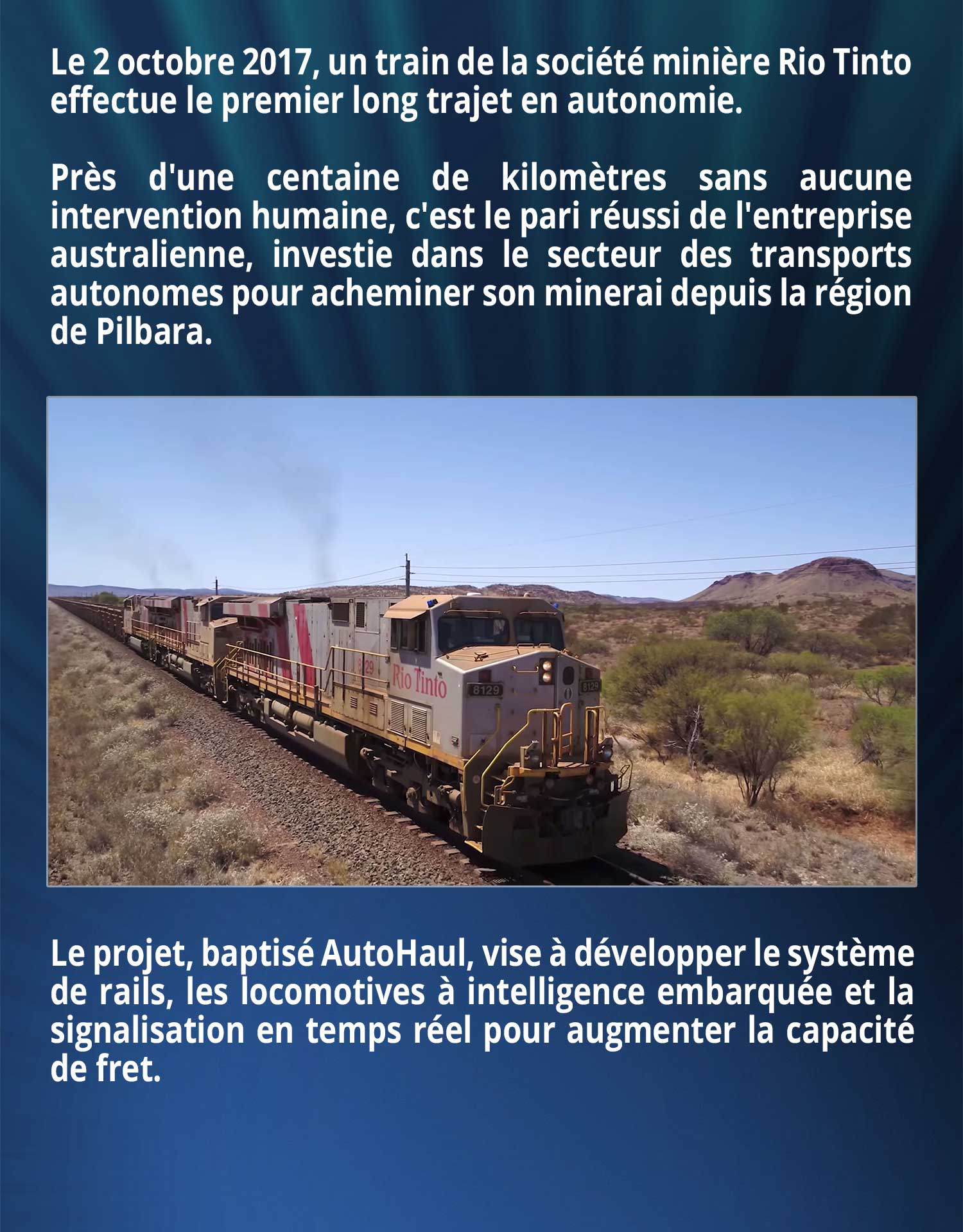 Le 2 octobre 2017, un train de la société minière Rio Tinto effectue le premier long trajet en autonomie. Près d'une centaine de kilomètres sans aucune intervention humaine, c'est le pari réussi de l'entreprise australienne, investie dans le secteur des transports autonomes pour acheminer son minerai depuis la région de Pilbara. Le projet, baptisé AutoHaul, vise à développer le système de rails, les locomotives à intelligence embarquée et la signalisation en temps réel pour augmenter la capacité de fret.