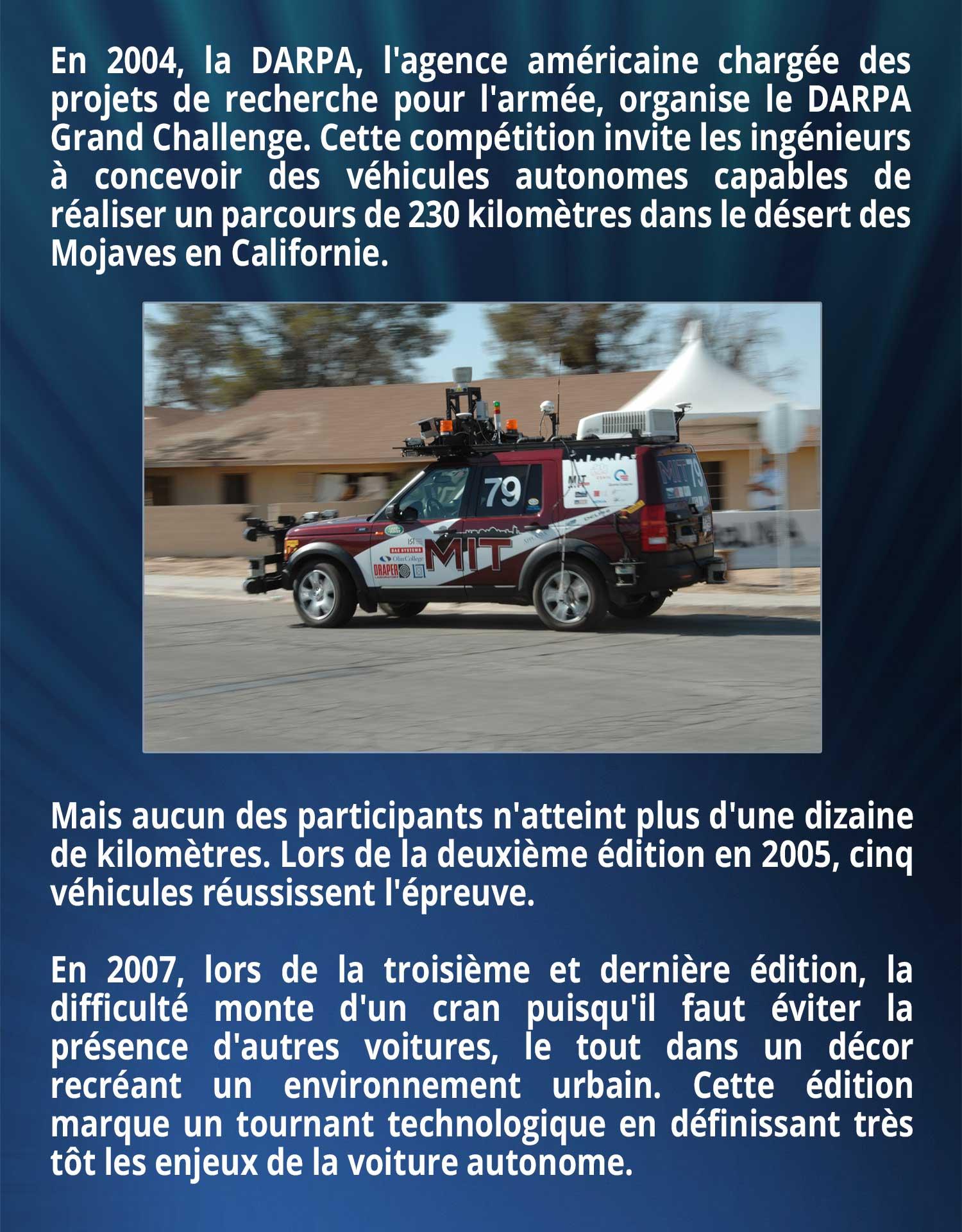 En 2004, la DARPA, l'agence américaine chargée des projets de recherche pour l'armée, organise le DARPA Grand Challenge. Cette compétition invite les ingénieurs à concevoir des véhicules autonomes capables de réaliser un parcours de 230 kilomètres dans le désert des Mojaves en Californie. Mais aucun des participants n'atteint plus d'une dizaine de kilomètres. Lors de la deuxième édition de l'événement en 2005, cinq véhicules réussissent l'épreuve. En 2007, lors de la troisième et dernière édition, la difficulté monte d'un cran puisqu'il faut éviter la présence d'autres voitures, le tout dans un décor recréant un environnement urbain. Cette édition marque un tournant technologique en définissant très tôt les enjeux de la voiture autonome.