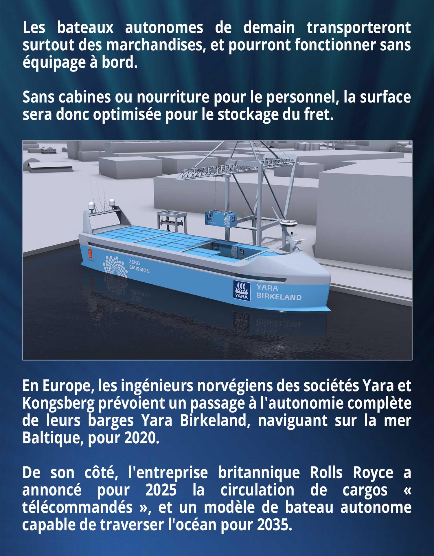 Les bateaux autonomes de demain transporteront surtout des marchandises, et pourront fonctionner sans équipage à bord. Sans cabines ou nourriture pour le personnel, la surface sera donc optimisée pour le stockage du fret. En Europe, les ingénieurs norvégiens des sociétés Yara et Kongsberg prévoient un passage à l'autonomie complète de leurs barges Yara Birkeland, naviguant sur la mer Baltique, pour 2020. De son côté, l'entreprise britannique Rolls Royce a annoncé pour 2025 la circulation de cargos « télécommandés », et un modèle de bateau autonome capable de traverser l'océan pour 2035.