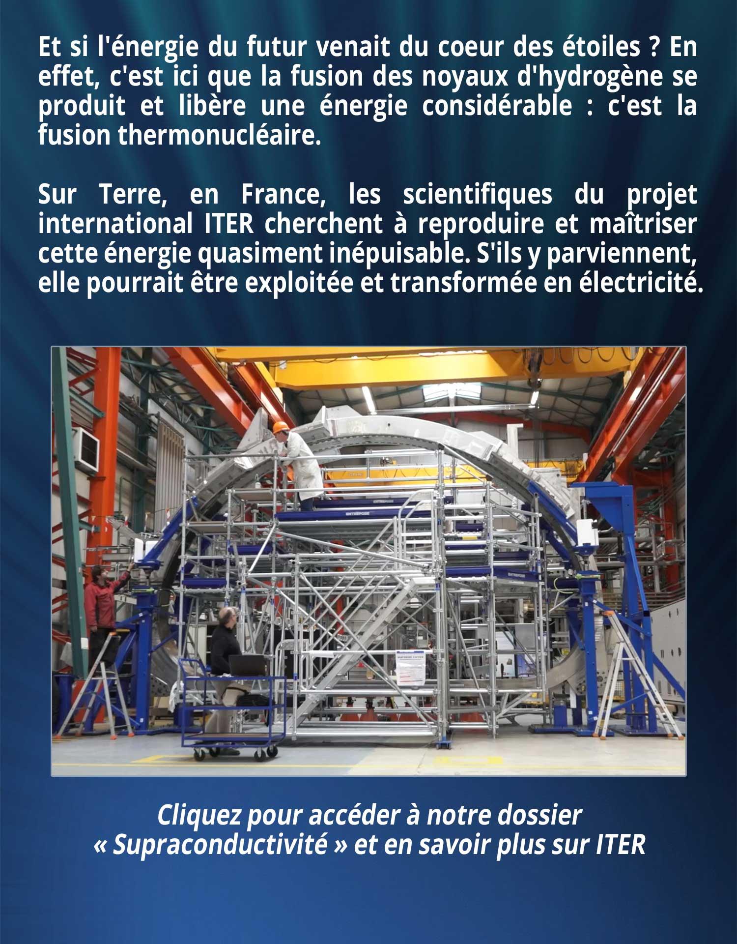 Et si l'énergie du futur venait du coeur des étoiles ? En effet, c'est ici que la fusion des noyaux d'hydrogène se produit et libère une énergie considérable : c'est la fusion thermonucléaire. Sur Terre, en France, les scientifiques du projet international ITER cherchent à reproduire et maîtriser cette énergie quasiment inépuisable. S'ils y parviennent, elle pourrait être exploitée et transformée en électricité.