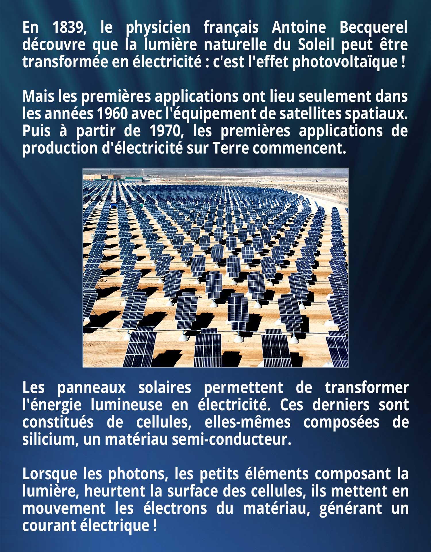 En 1839, le physicien français Antoine Becquerel découvre que la lumière naturelle du Soleil peut être transformée en électricité : c'est l'effet photovoltaïque ! Mais les premières applications ont lieu seulement dans les années 1960 avec l'équipement de satellites spatiaux. Puis à partir de 1970, les premières applications de production d'électricité sur Terre commencent. Les panneaux solaires permettent de transformer l'énergie lumineuse en électricité. Ces derniers sont constitués de cellules, elles-mêmes composées de silicium, un matériau semi-conducteur. Lorsque les photons, les petits éléments composant la lumière, heurtent la surface des cellules, ils mettent en mouvement les électrons du matériau, générant un courant électrique !