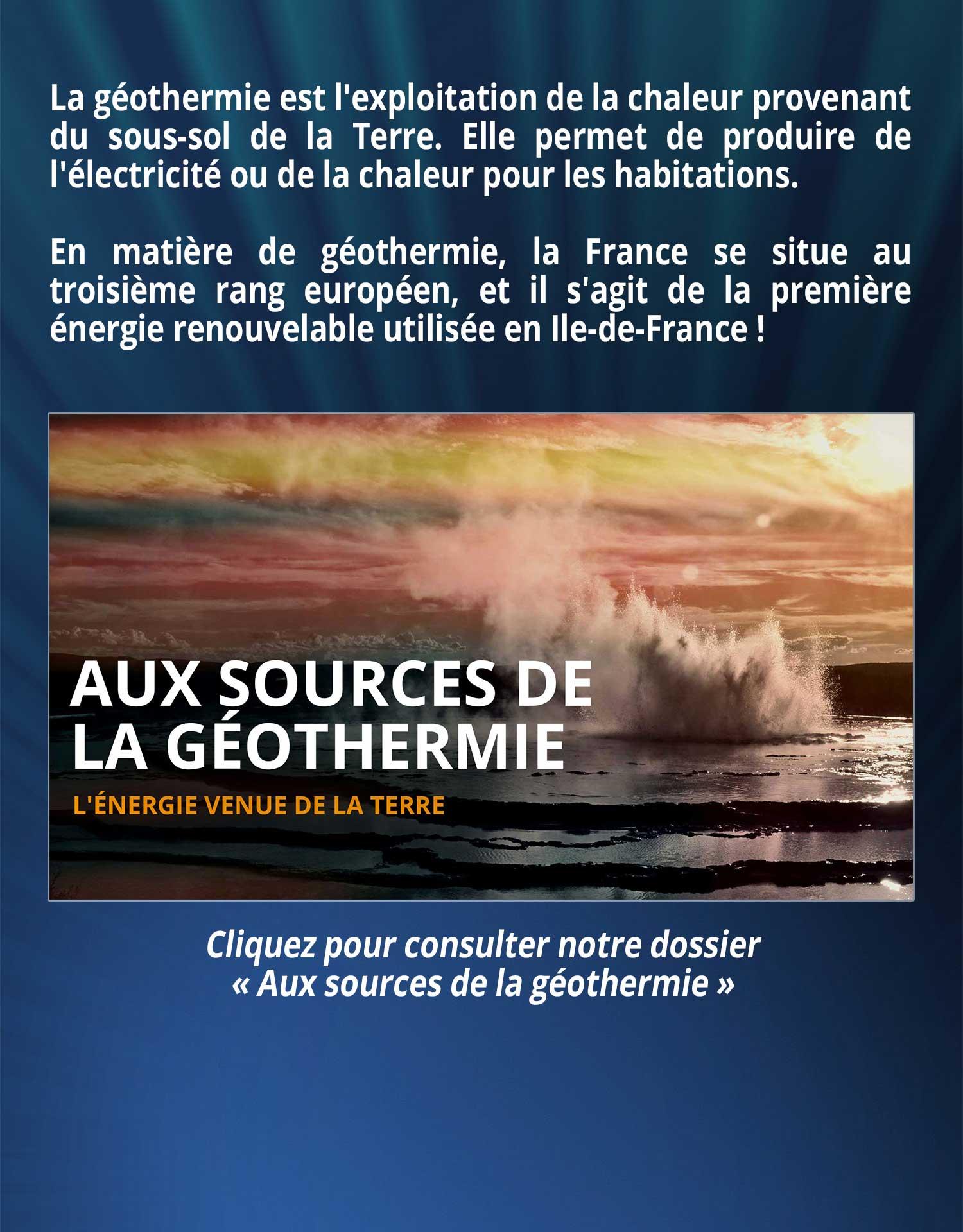 La géothermie est l'exploitation de la chaleur provenant du sous-sol de la Terre. Elle permet de produire de l'électricité ou de la chaleur pour les habitations. En matière de géothermie, la France se situe au troisième rang européen, et il s'agit de la première énergie renouvelable utilisée en Ile-de-France !