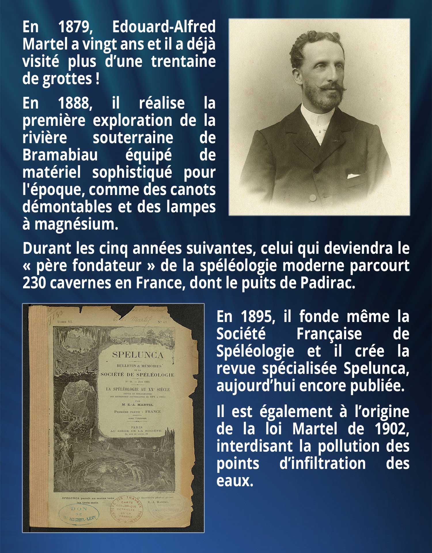 En 1879, Edouard-Alfred Martel a vingt ans et il a déjà visité plus d'une trentaine de grottes ! En 1888, il réalise la première exploration de la rivière souterraine de Bramabiau équipé de matériel sophistiqué pour l'époque, comme des canots démontables et des lampes à magnésium. Durant les cinq années suivantes, celui qui deviendra le « père fondateur » de la spéléologie moderne parcourt 230 cavernes en France, dont le puits de Padirac. En 1895, il fonde même la Société Française de Spéléologie et il crée la revue spécialisée Spelunca, aujourd'hui encore publiée. Il est également à l'origine de la loi Martel de 1902, interdisant la pollution des points d'infiltration des eaux.