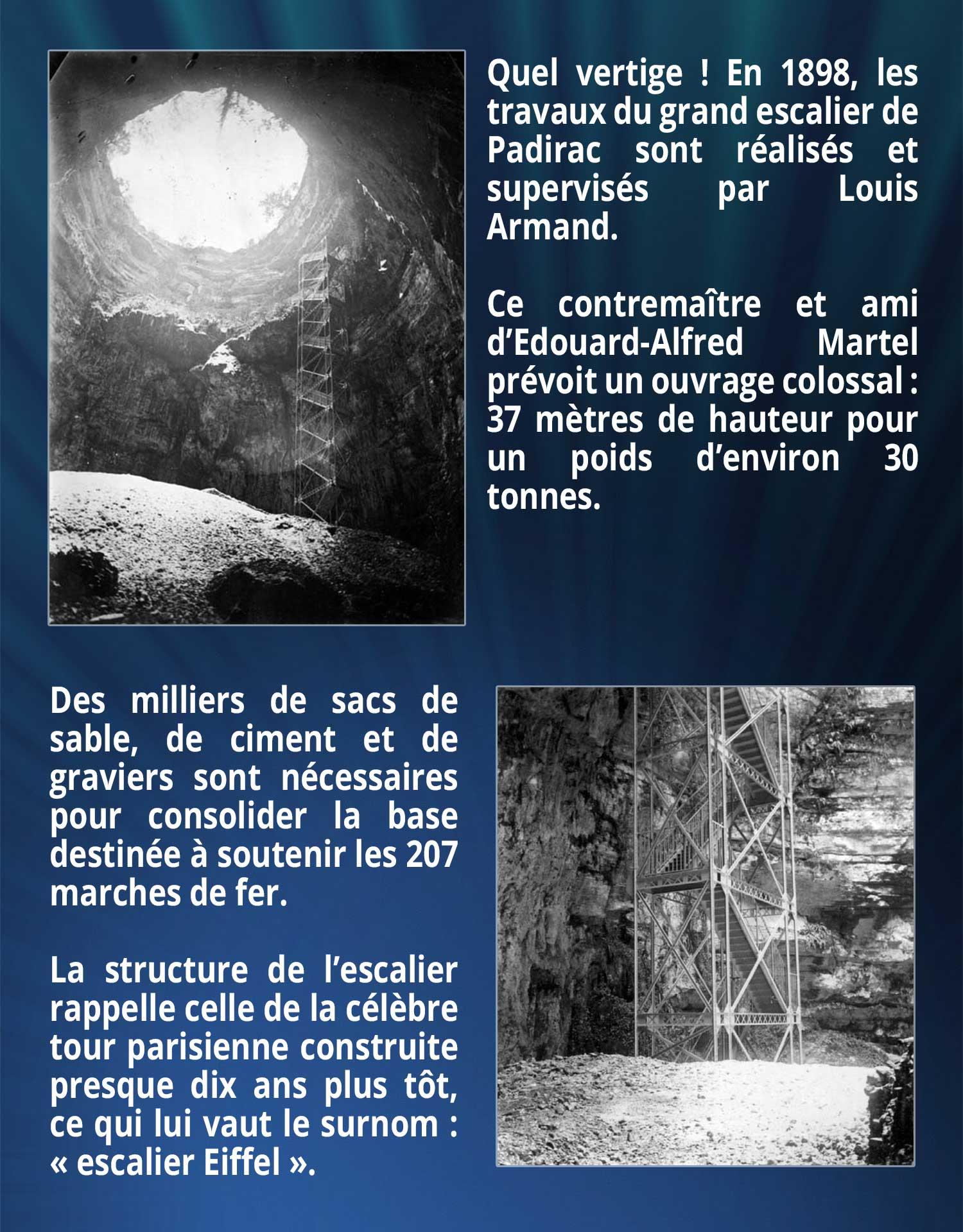 Quel vertige ! En 1898, les travaux du grand escalier de Padirac sont réalisés et supervisés par Louis Armand. Ce contremaître et ami d'Edouard-Alfred Martel prévoit un ouvrage colossal : 37 mètres de hauteur pour un poids d'environ 30 tonnes. Des milliers de sacs de sable, de ciment et de graviers sont nécessaires pour consolider la base destinée à soutenir les 207 marches de fer. La structure de l'escalier rappelle celle de la célèbre tour parisienne construite presque dix ans plus tôt, ce qui lui vaut le surnom : « escalier Eiffel ».