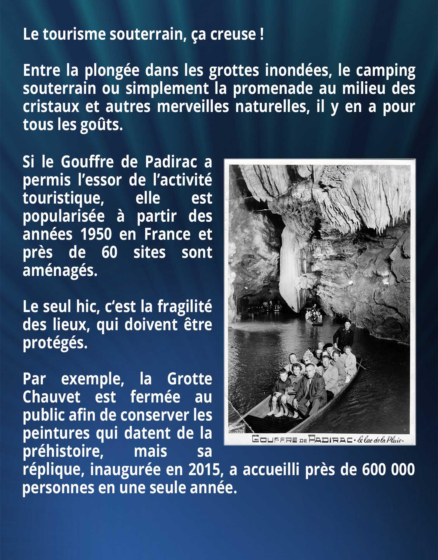 Le tourisme souterrain, ça creuse ! Entre la plongée dans les grottes inondées, le camping souterrain ou simplement la promenade au milieu des cristaux et autres merveilles naturelles, il y en a pour tous les goûts. Si le Gouffre de Padirac a permis l'essor de l'activité touristique, elle est popularisée à partir des années 1950 en France et près de 60 sites sont aménagés. Le seul hic, c'est la fragilité des lieux, qui doivent être protégés. Par exemple, la Grotte Chauvet est fermée au public afin de conserver les peintures qui datent de la préhistoire, mais sa réplique, inaugurée en 2015, a accueilli près de 600 000 personnes en une seule année.