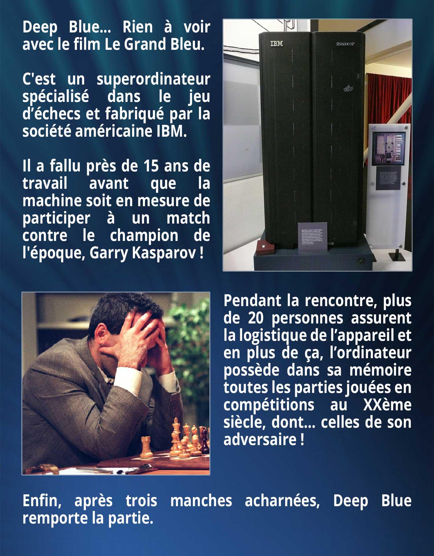 Deep Blue... Rien à voir avec le film Le Grand Bleu. C'est un superordinateur spécialisé dans le jeu d'échecs et fabriqué par la société américaine IBM. Il a fallu près de 15 ans de travail avant que la machine soit en mesure de participer à un match contre le champion de l'époque, Garry Kasparov ! Pendant la rencontre, plus de 20 personnes assurent la logistique de l'appareil et en plus de ça, l'ordinateur possède dans sa mémoire toutes les parties jouées en compétitions au XXème siècle, dont… celles de son adversaire ! Enfin, après trois manches acharnées, Deep Blue remporte la partie.