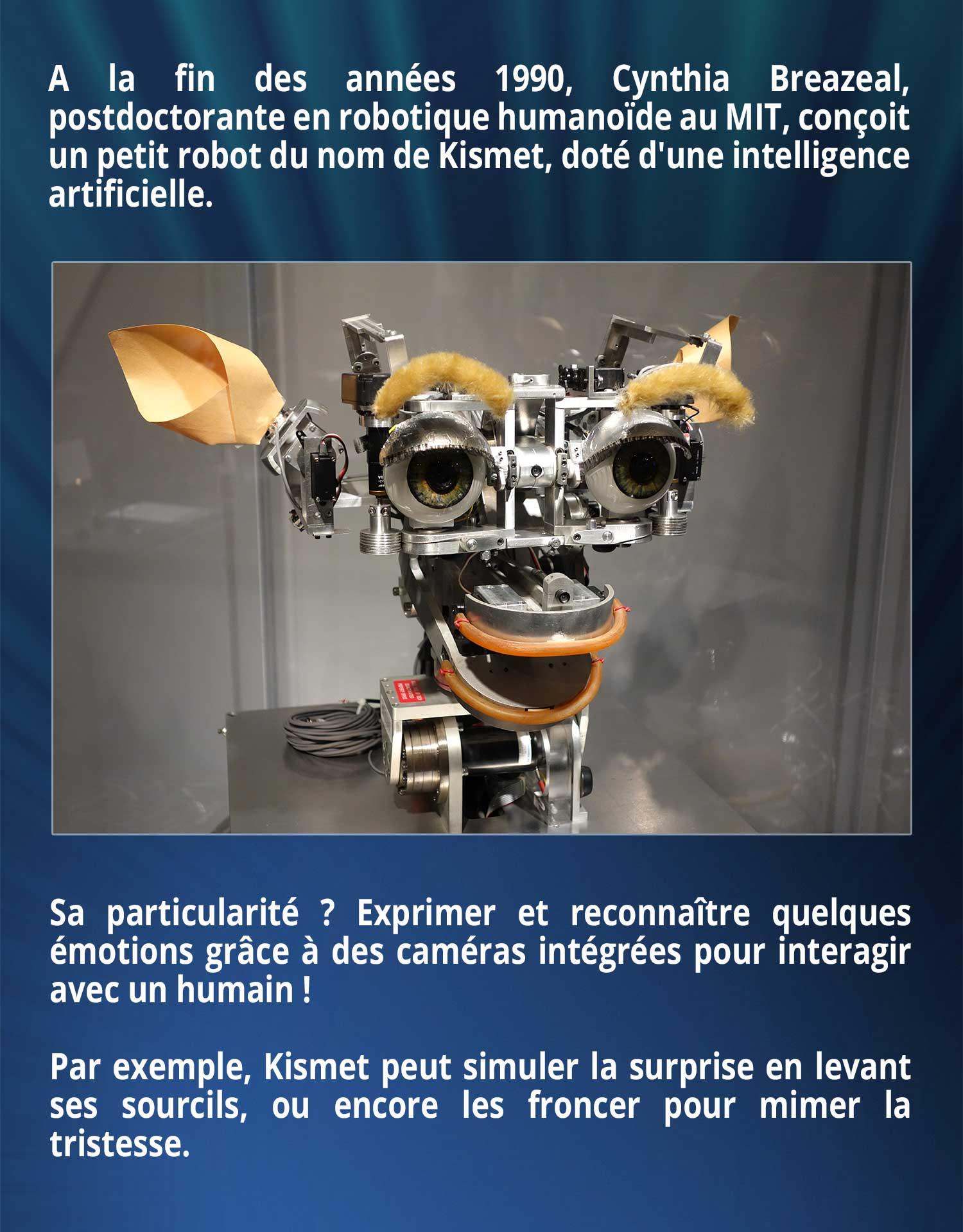 A la fin des années 1990, Cynthia Breazeal, postdoctorante en robotique humanoïde au MIT, conçoit un petit robot du nom de Kismet, doté d'une intelligence artificielle. Sa particularité ? Exprimer et reconnaître quelques émotions grâce à des caméras intégrées pour interagir avec un humain ! Par exemple, Kismet peut simuler la surprise en levant ses sourcils, ou encore les froncer pour mimer la tristesse.