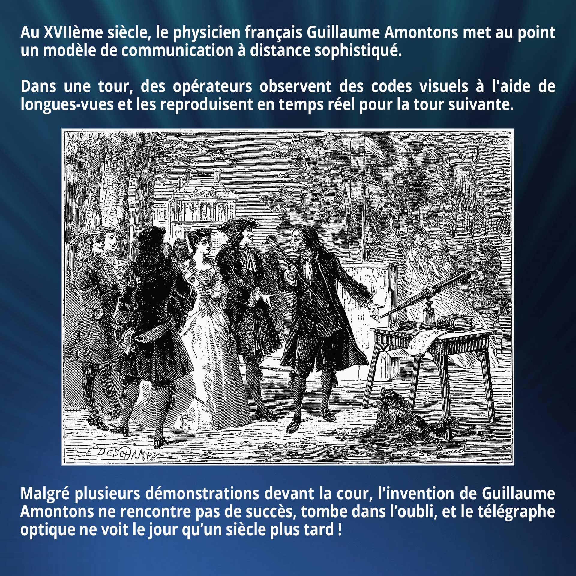Au XVIIème siècle, le physicien français Guillaume Amontons met au point un modèle de communication à distance sophistiqué. Dans une tour, des opérateurs observent des codes visuels à l'aide de longues-vues et les reproduisent en temps réel pour la tour suivante. Malgré plusieurs démonstrations devant la cour, l'invention de Guillaume Amontons ne rencontre pas de succès, tombe dans l'oubli, et le télégraphe optique ne voit le jour qu'un siècle plus tard !
