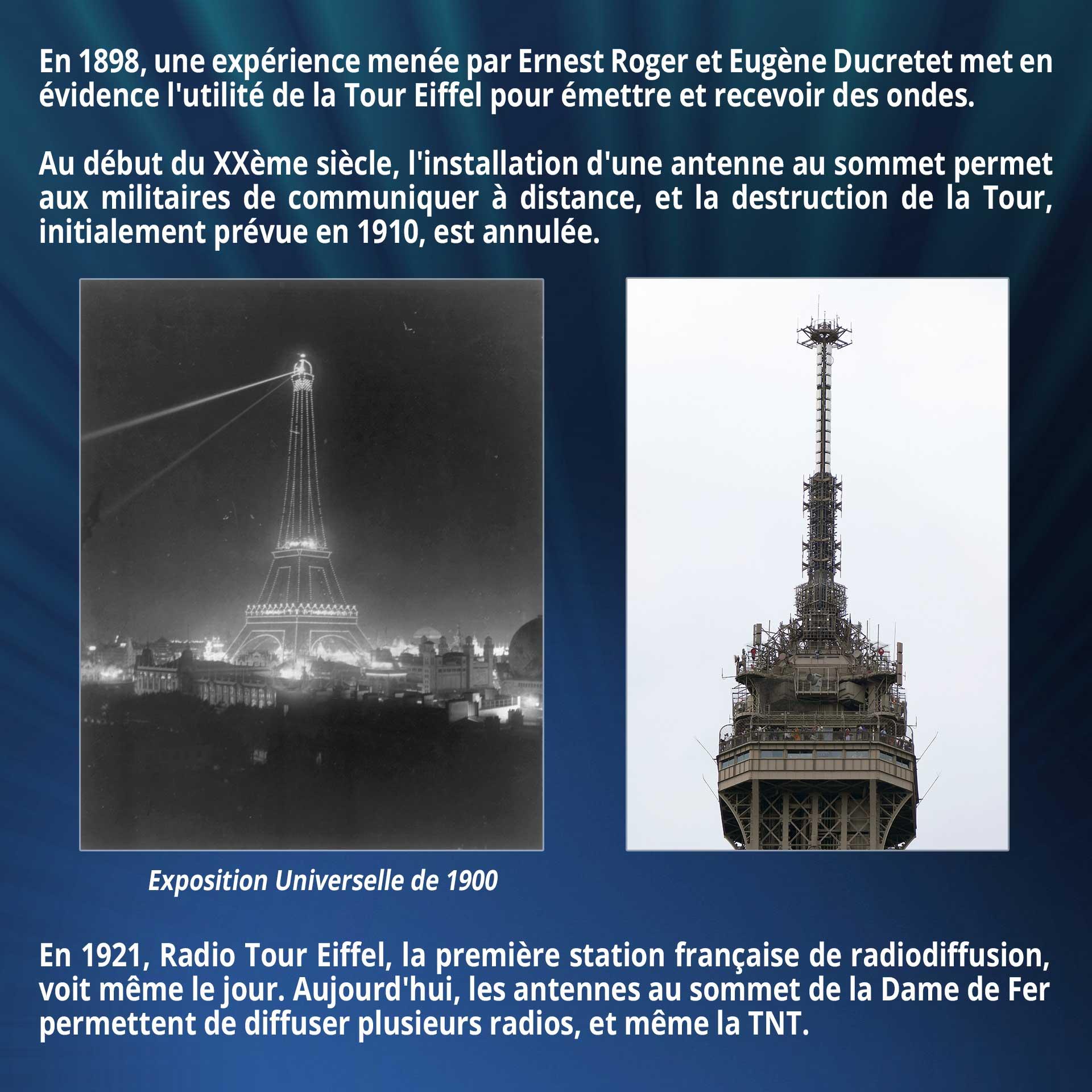 En 1898, une expérience menée par Ernest Roger et Eugène Ducretet met en évidence l'utilité de la Tour Eiffel pour émettre et recevoir des ondes. Au début du XXème siècle, l'installation d'une antenne au sommet permet aux militaires de communiquer à distance, et la destruction de la Tour, initialement prévue en 1910, est annulée. En 1921, Radio Tour Eiffel, la première station française de radiodiffusion, voit même le jour. Aujourd'hui, les antennes au sommet de la Dame de Fer permettent de diffuser plusieurs radios, et même la TNT.