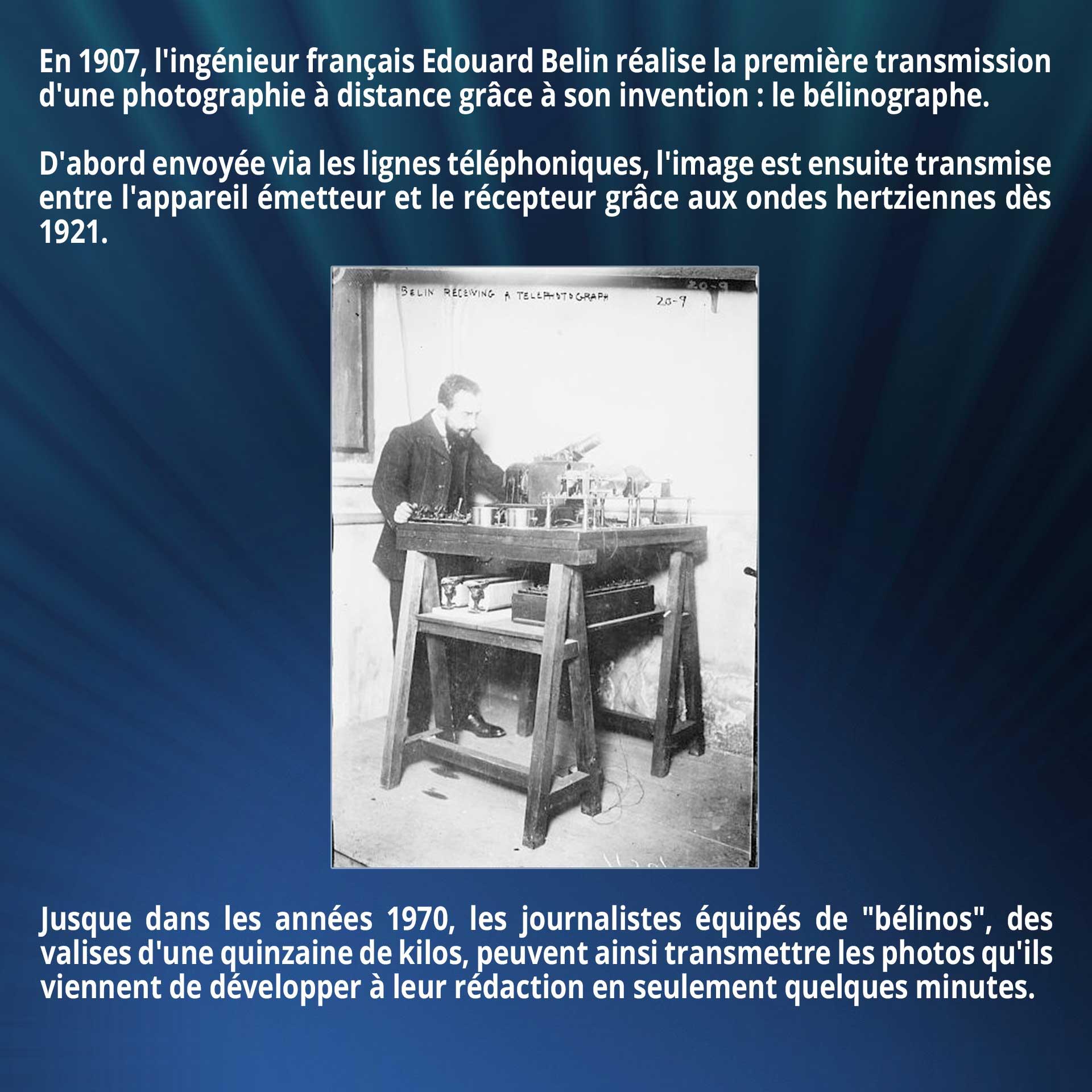 En 1907, l'ingénieur français Edouard Belin réalise la première transmission d'une photographie à distance grâce à son invention : le bélinographe. D'abord envoyée via les lignes téléphoniques, l'image est ensuite transmise entre l'appareil émetteur et le récepteur grâce aux ondes hertziennes dès 1921. Jusque dans les années 1970, les journalistes équipés de