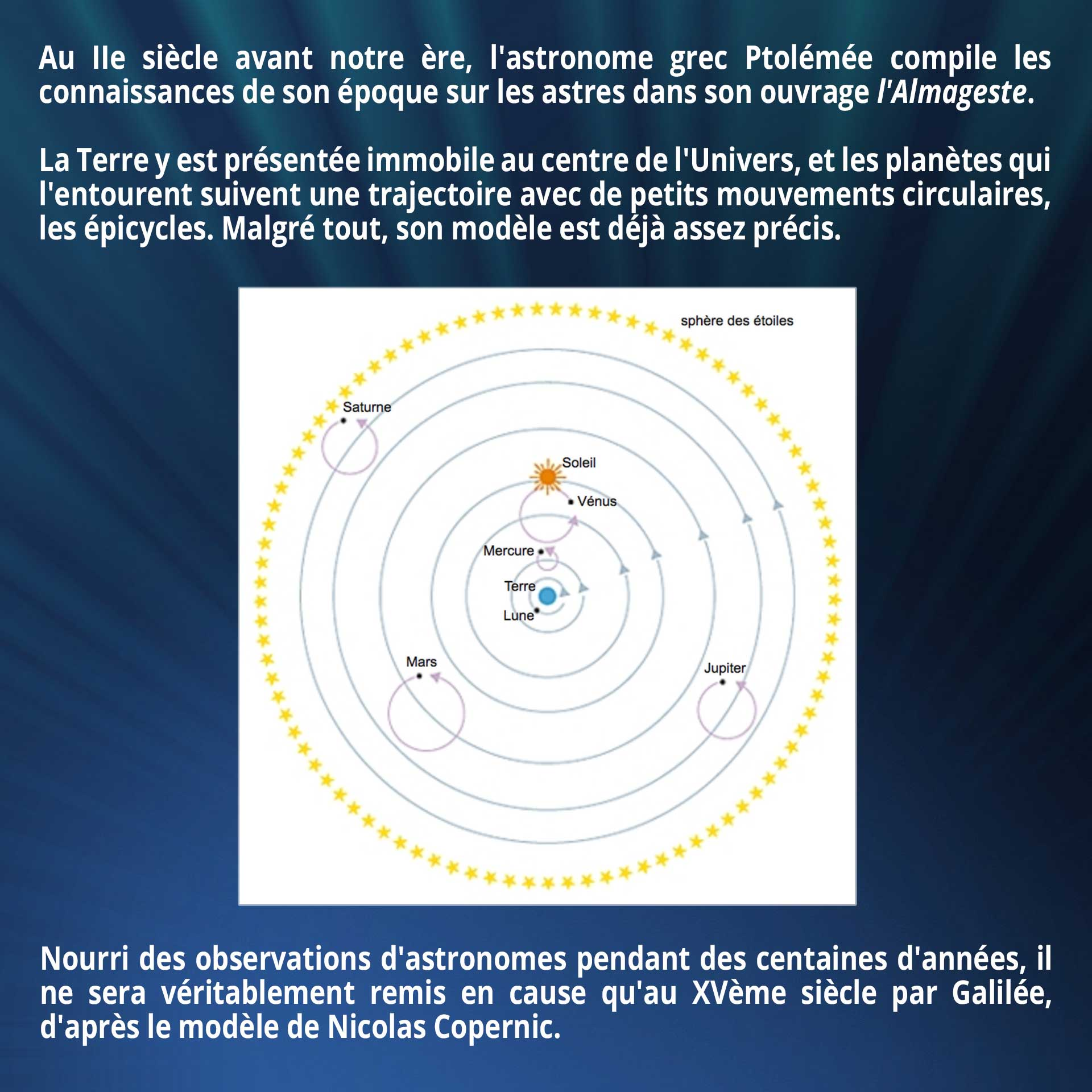 Au IIe siècle avant notre ère, l'astronome grec Ptolémée compile les connaissances de son époque sur les astres dans son ouvrage l'Almageste. La Terre y est présentée immobile au centre de l'Univers, et les planètes qui l'entourent suivent une trajectoire avec de petits mouvements circulaires, les épicycles. Malgré tout, son modèle est déjà assez précis. Nourri des observations d'astronomes pendant des centaines d'années, il ne sera véritablement remis en cause qu'au XVème siècle par Galilée, d'après le modèle de Nicolas Copernic.