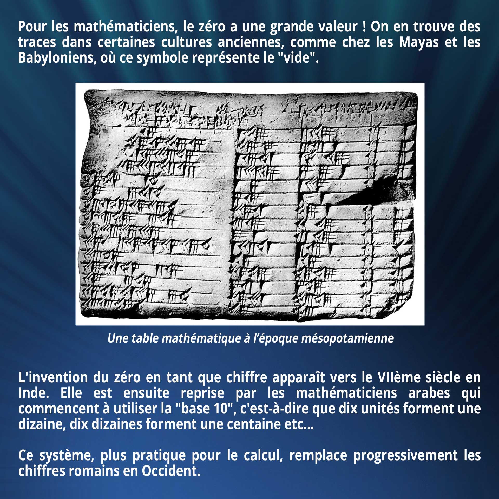 Pour les mathématiciens, le zéro a une grande valeur ! On en trouve des traces dans certaines cultures anciennes, comme chez les Mayas et les Babyloniens, où ce symbole représente le