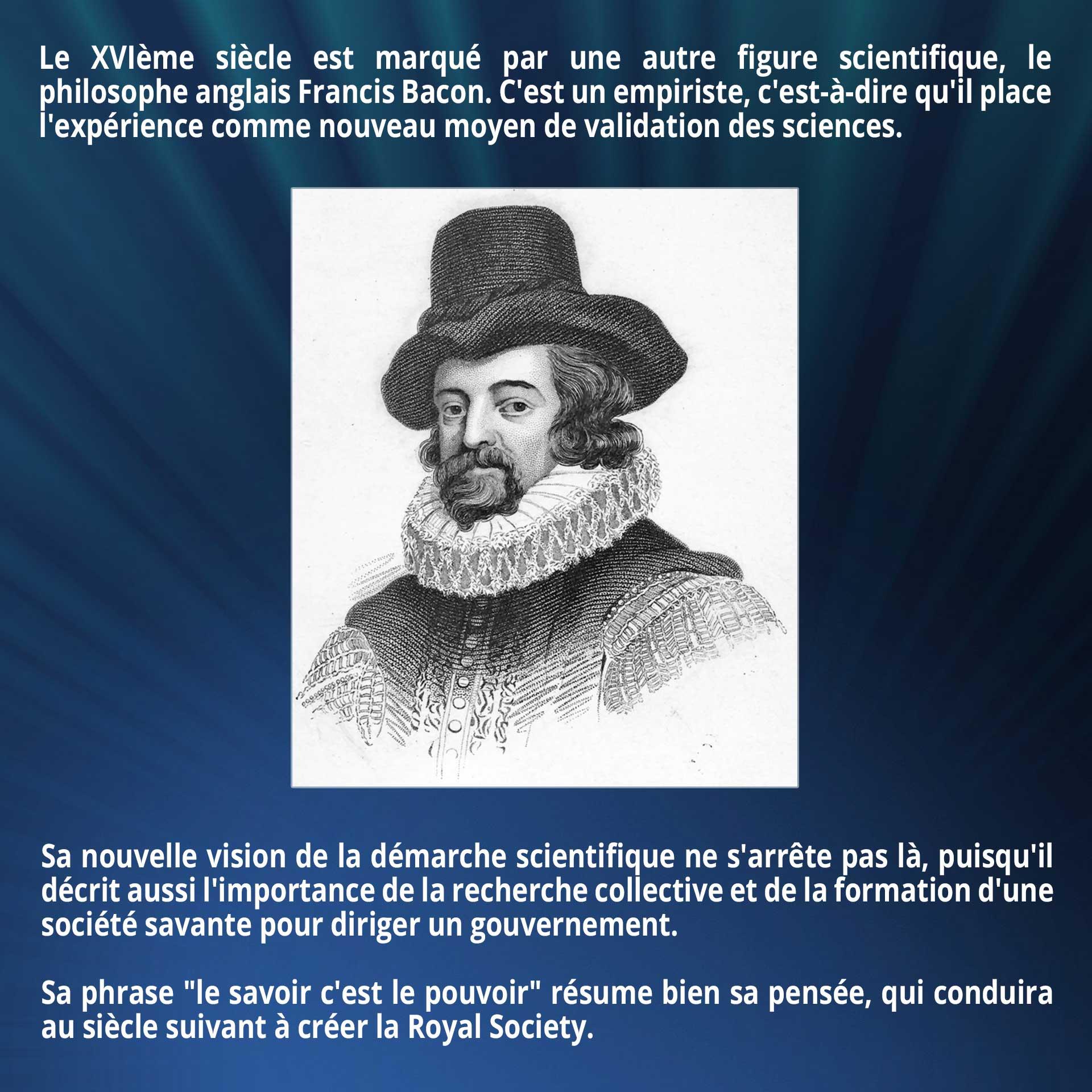 Le XVIème siècle est marqué par une autre figure scientifique, le philosophe anglais Francis Bacon. C'est un empiriste, c'est-à-dire qu'il place l'expérience comme nouveau moyen de validation des sciences. Sa nouvelle vision de la démarche scientifique ne s'arrête pas là, puisqu'il décrit aussi l'importance de la recherche collective et de la formation d'une société savante pour diriger un gouvernement. Sa phrase