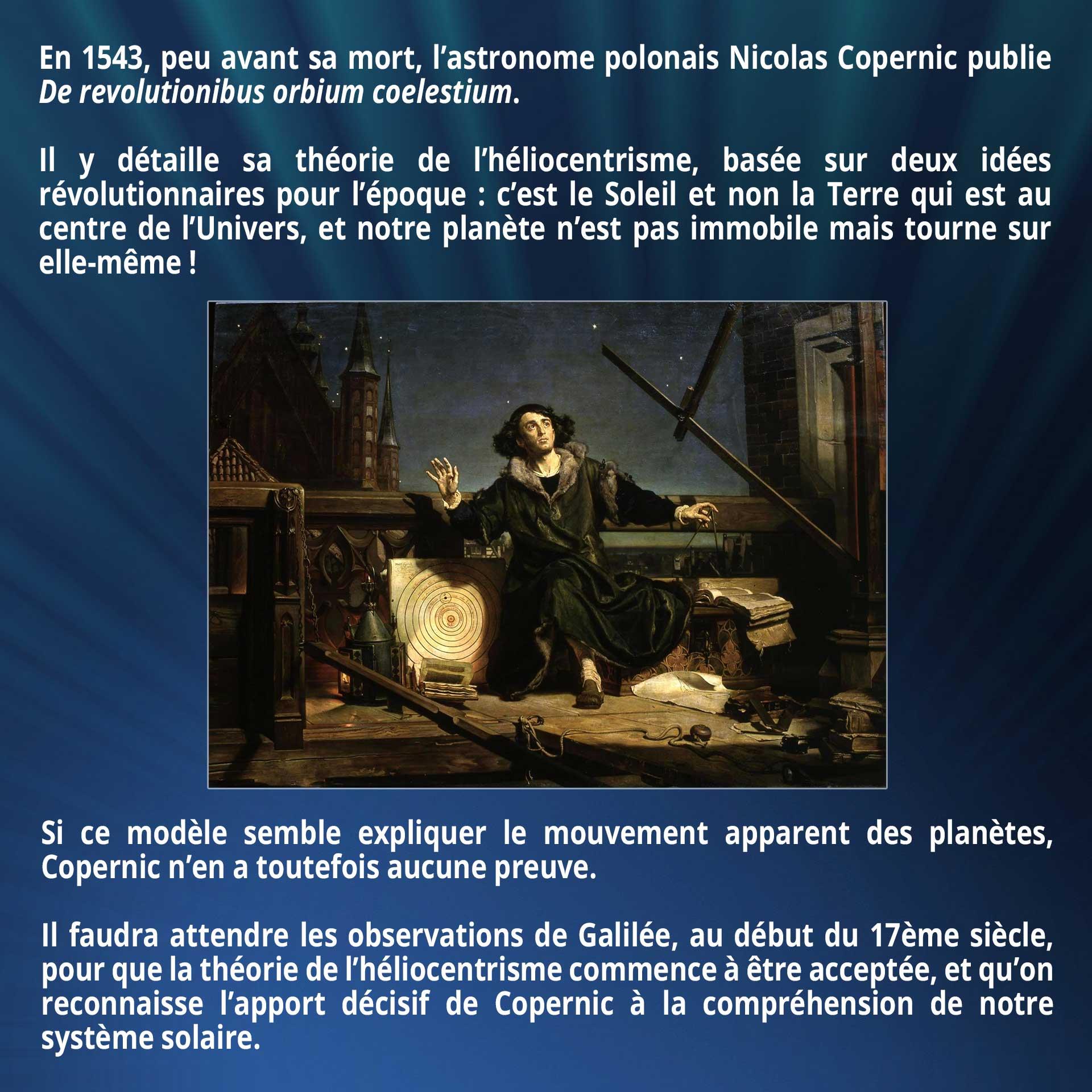 En 1543, peu avant sa mort, l'astronome polonais Nicolas Copernic publie De revolutionibus orbium coelestium. Il y détaille sa théorie de l'héliocentrisme, basée sur deux idées révolutionnaires pour l'époque : c'est le Soleil et non la Terre qui est au centre de l'Univers, et notre planète n'est pas immobile mais tourne sur elle-même ! Si ce modèle semble expliquer le mouvement apparent des planètes, Copernic n'en a toutefois aucune preuve. Il faudra attendre les observations de Galilée, au début du 17ème siècle, pour que la théorie de l'héliocentrisme commence à être acceptée, et qu'on reconnaisse l'apport décisif de Copernic à la compréhension de notre système solaire.