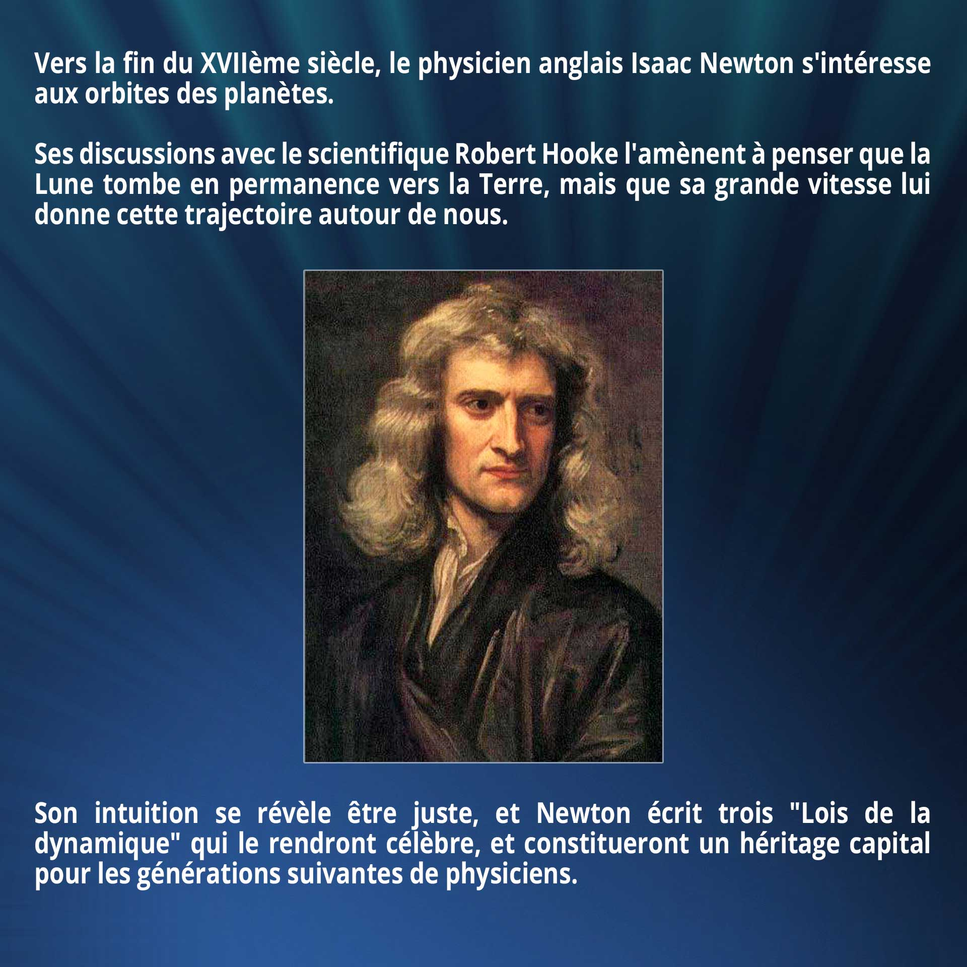 Vers la fin du XVIIème siècle, le physicien anglais Isaac Newton s'intéresse aux orbites des planètes. Ses discussions avec le scientifique Robert Hooke l'amènent à penser que la Lune tombe en permanence vers la Terre, mais que sa grande vitesse lui donne cette trajectoire autour de nous. Son intuition se révèle être juste, et Newton écrit trois