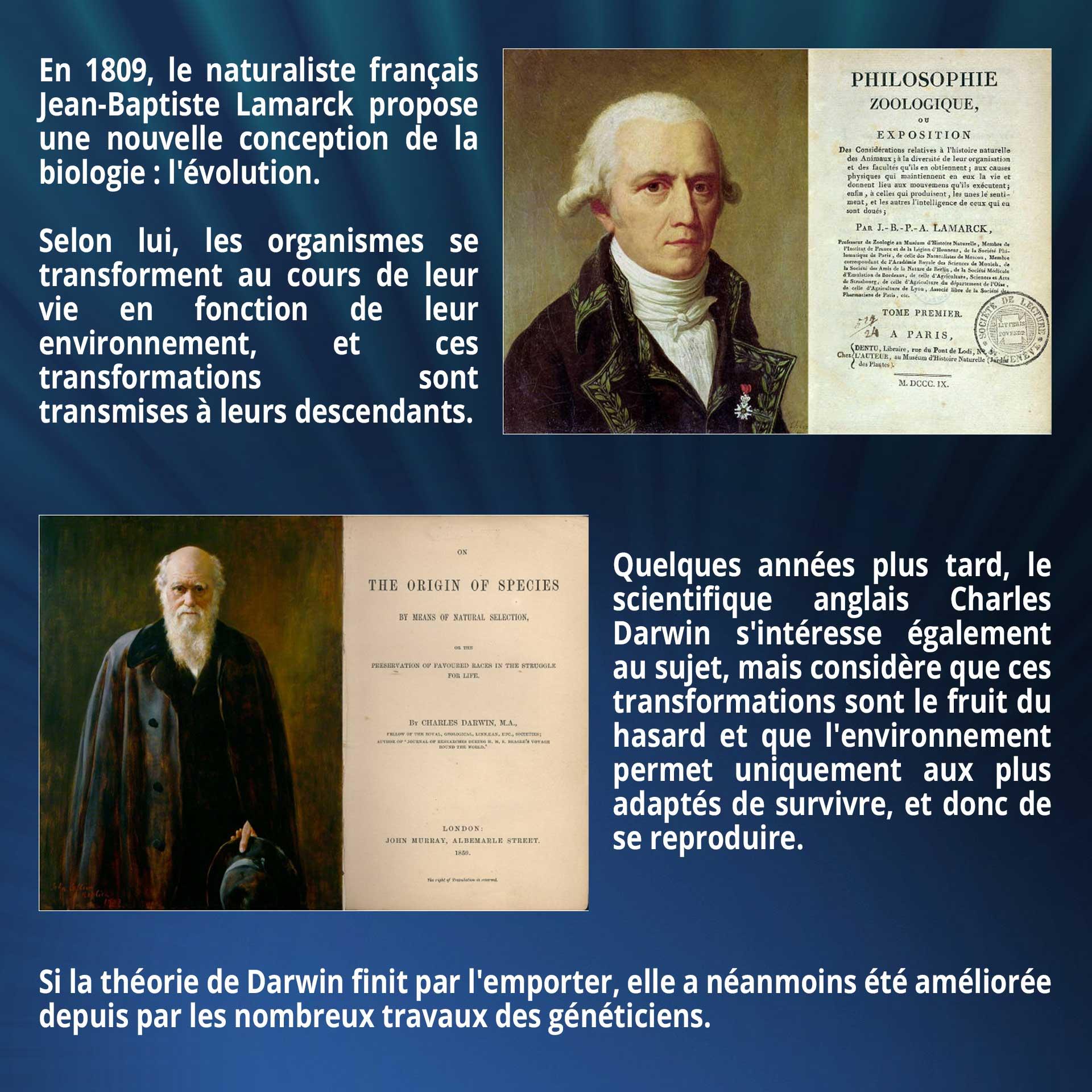 En 1809, le naturaliste français Jean-Baptiste Lamarck propose une nouvelle conception de la biologie : l'évolution. Selon lui, les organismes se transforment au cours de leur vie en fonction de leur environnement, et ces transformations sont transmises à leurs descendants. Quelques années plus tard, le scientifique anglais Charles Darwin s'intéresse également au sujet, mais considère que ces transformations sont le fruit du hasard et que l'environnement permet uniquement aux plus adaptés de survivre, et donc de se reproduire. Si la théorie de Darwin finit par l'emporter, elle a néanmoins été améliorée depuis par les nombreux travaux des généticiens.