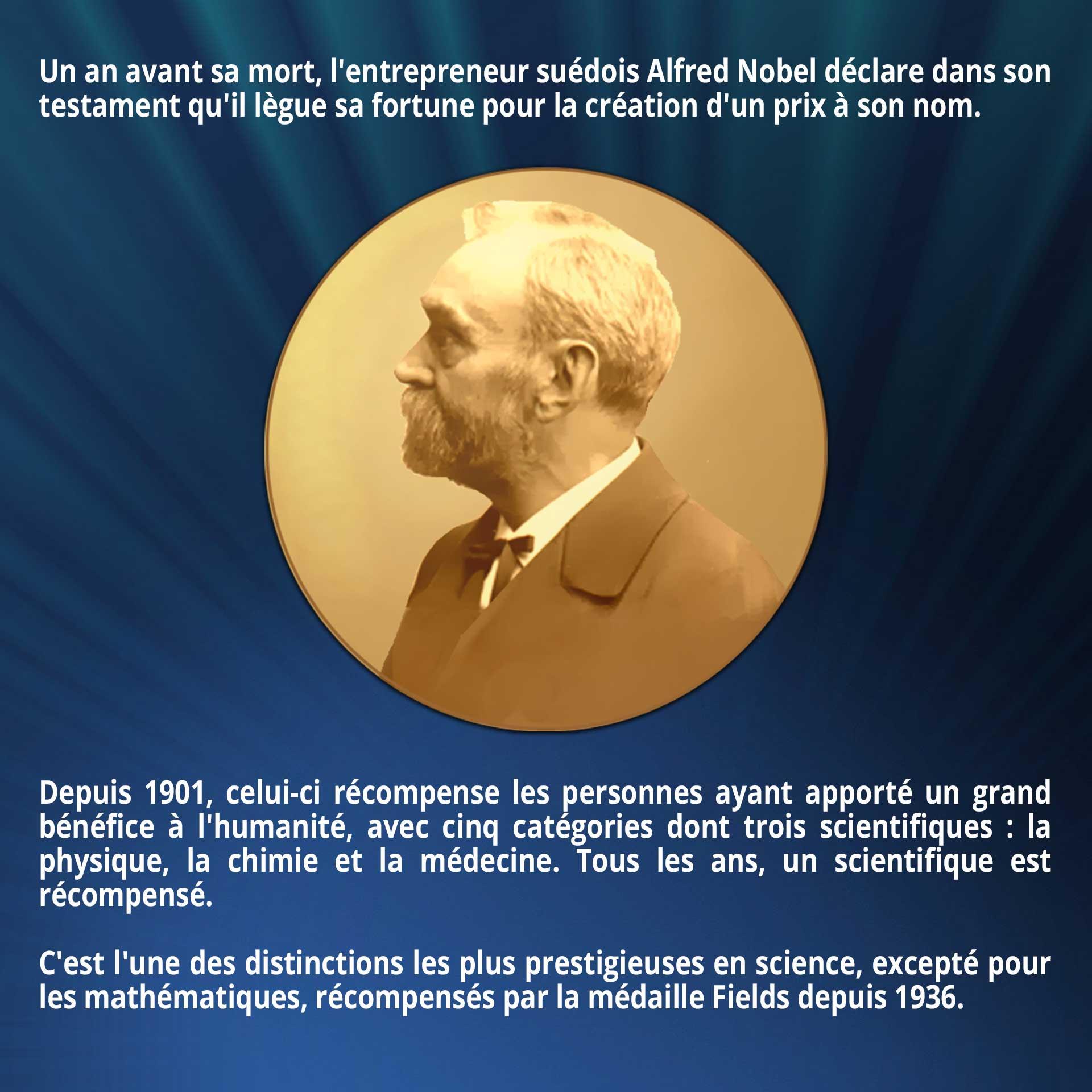 Un an avant sa mort, l'entrepreneur suédois Alfred Nobel déclare dans son testament qu'il lègue sa fortune pour la création d'un prix à son nom. Depuis 1901, celui-ci récompense les personnes ayant apporté un grand bénéfice à l'humanité, avec cinq catégories dont trois scientifiques : la physique, la chimie et la médecine. Tous les ans, un scientifique est récompensé. C'est l'une des distinctions les plus prestigieuses en science, excepté pour les mathématiques, récompensés par la médaille Fields depuis 1936.