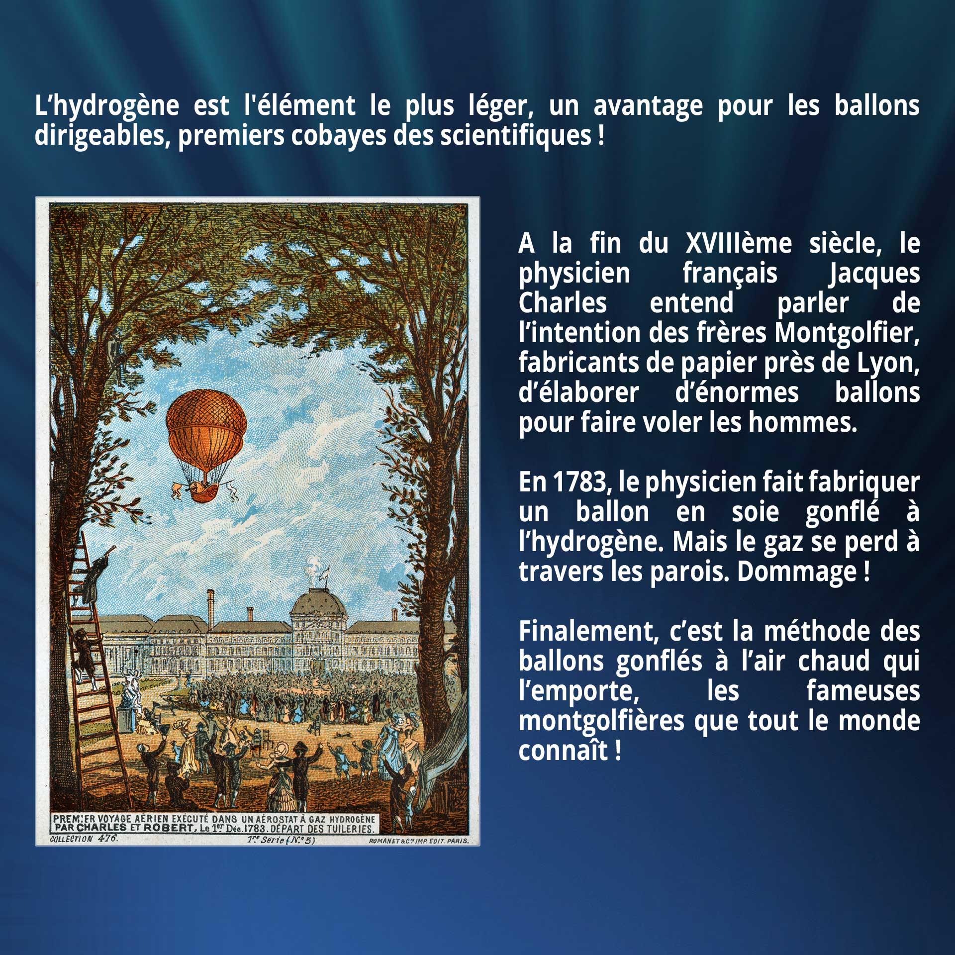 L'hydrogène est l'élément le plus léger, un avantage pour les ballons dirigeables, premiers cobayes des scientifiques ! A la fin du XVIIIème siècle, le physicien français Jacques Charles entend parler de l'intention des frères Montgolfier, fabricants de papier près de Lyon, d'élaborer d'énormes ballons pour faire voler les hommes. En 1783, le physicien fait fabriquer un ballon en soie gonflé à l'hydrogène. Mais le gaz se perd à travers les parois. Dommage ! Finalement, c'est la méthode des ballons gonflés à l'air chaud qui l'emporte, les fameuses montgolfières que tout le monde connaît !