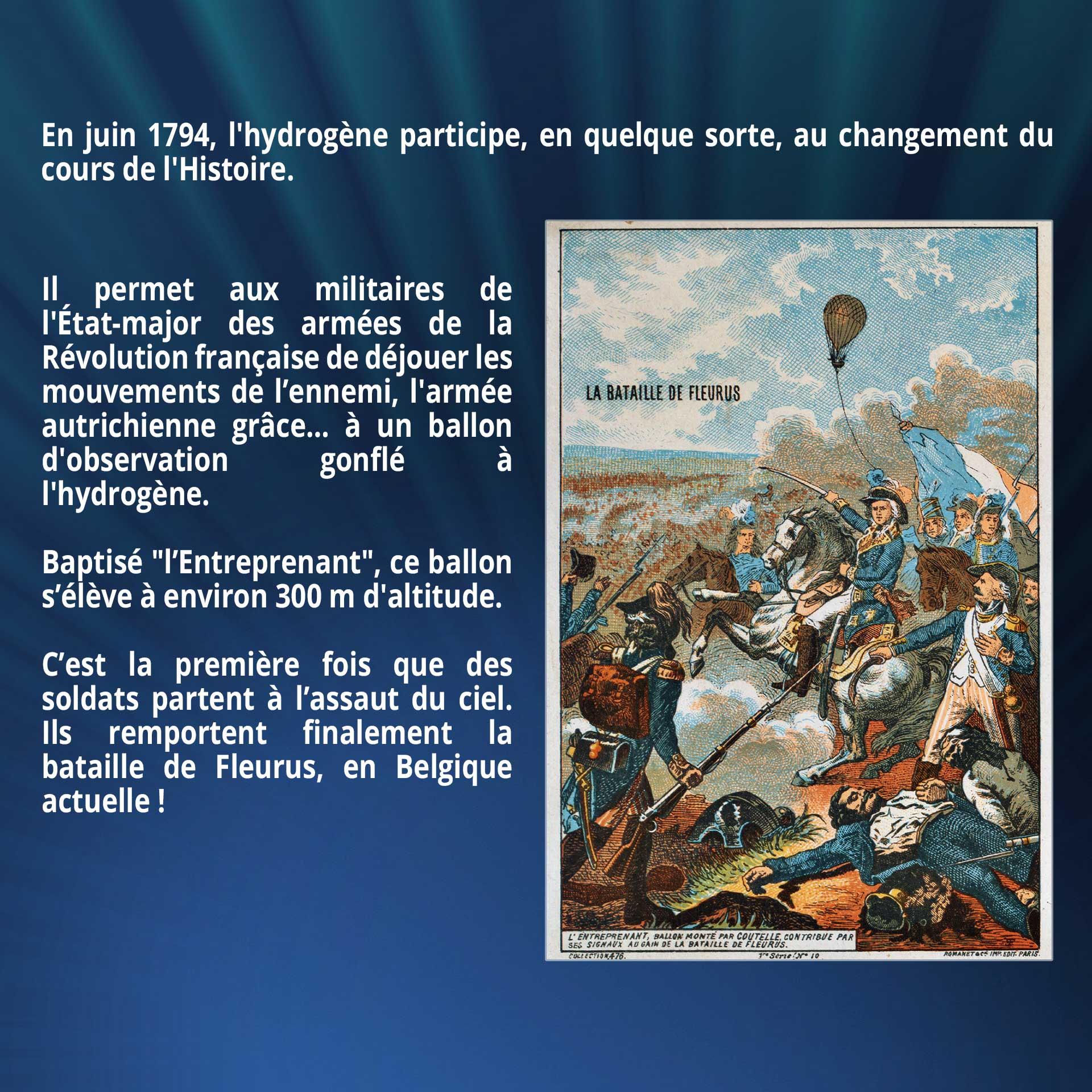 En juin 1794, l'hydrogène participe, en quelque sorte, au changement du cours de l'Histoire. Il permet aux militaires de l'État-major des armées de la Révolution française de déjouer les mouvements de l'ennemi, l'armée autrichienne grâce… à un ballon d'observation gonflé à l'hydrogène. Baptisé l'Entreprenant, ce ballon s'élève à environ 300 m d'altitude. C'est la première fois que des soldats partent à l'assaut du ciel. Ils remportent finalement la bataille de Fleurus, en Belgique actuelle !