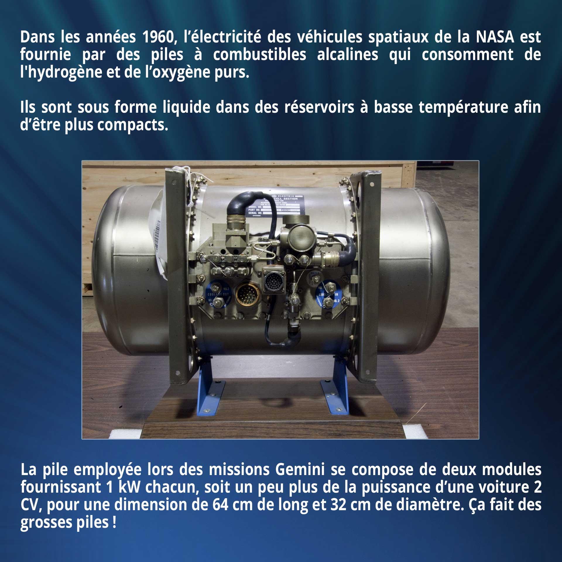 Dans les années 1960, l'électricité des véhicules spatiaux de la NASA est fournie par des piles à combustibles alcalines qui consomment de l'hydrogène et de l'oxygène purs. Ils sont sous forme liquide dans des réservoirs à basse température afin d'être plus compacts. La pile employée lors des missions Gemini se compose de deux modules fournissant 1 kW chacun, soit un peu plus de la puissance d'une voiture 2 CV, pour une dimension de 64 cm de long et 32 cm de diamètre. Ça fait des grosses piles !