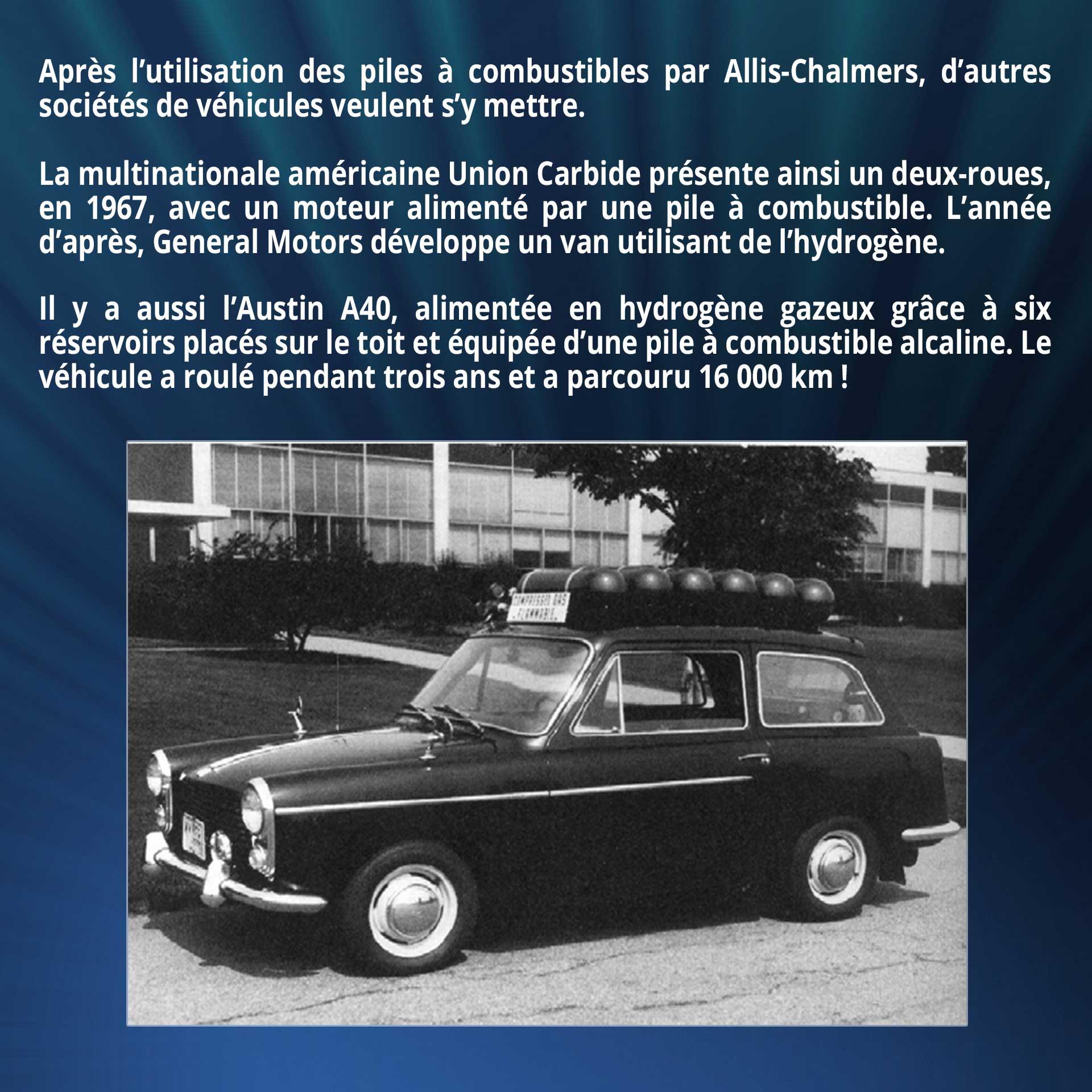 Après l'utilisation des piles à combustibles par Allis-Chalmers, d'autres sociétés de véhicules veulent s'y mettre. La multinationale américaine Union Carbide présente ainsi un deux-roues, en 1967, avec un moteur alimenté par une pile à combustible. L'année d'après, General Motors développe un van utilisant de l'hydrogène. Il y a aussi l'Austin A40, alimentée en hydrogène gazeux grâce à six réservoirs placés sur le toit et équipée d'une pile à combustible alcaline. Le véhicule a roulé pendant trois ans et a parcouru 16 000 km !