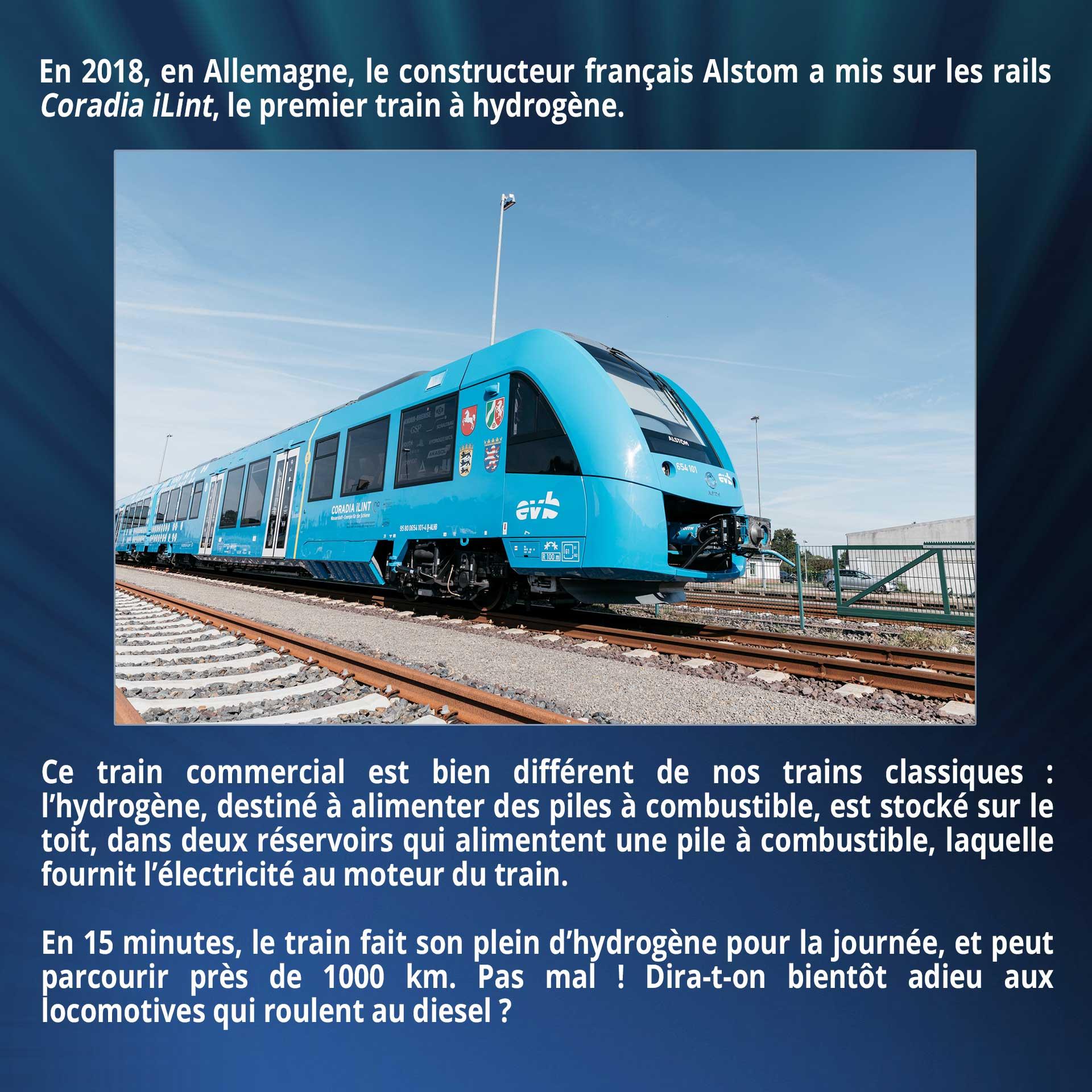 En 2018, en Allemagne, le constructeur français Alstom a mis sur les rails Coradia iLint, le premier train à hydrogène. Ce train commercial est bien différent de nos trains classiques : l'hydrogène, destiné à alimenter des piles à combustible, est stocké sur le toit, dans deux réservoirs qui alimentent une pile à combustible, laquelle fournit l'électricité au moteur du train. En 15 minutes, le train fait son plein d'hydrogène pour la journée, et peut parcourir près de 1000 kilomètres. Pas mal ! Dira-t-on bientôt adieu aux locomotives qui roulent au diesel ?
