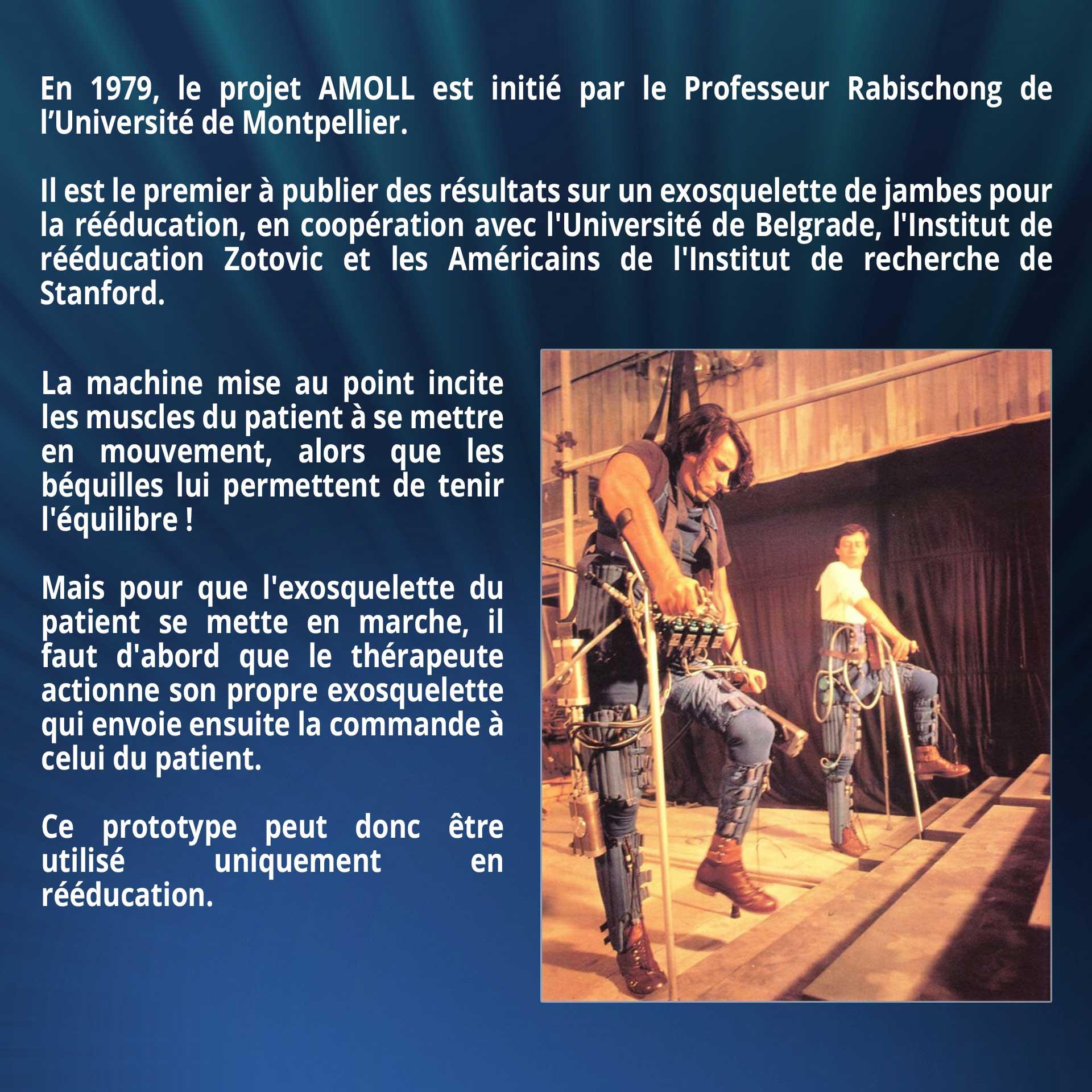 En 1979, le projet AMOLL est initié par le Professeur Rabischong de l'Université de Montpellier. Il est le premier à publier des résultats sur un exosquelette de jambes pour la rééducation, en coopération avec l'Université de Belgrade, l'Institut de rééducation Zotovic et les Américains de l'Institut de recherche de Stanford. La machine mise au point incite les muscles du patient à se mettre en mouvement, alors que les béquilles lui permettent de tenir l'équilibre ! Mais pour que l'exosquelette du patient se mette en marche, il faut d'abord que le thérapeute actionne son propre exosquelette qui envoie ensuite la commande à celui du patient. Ce prototype peut donc être utilisé uniquement en rééducation.