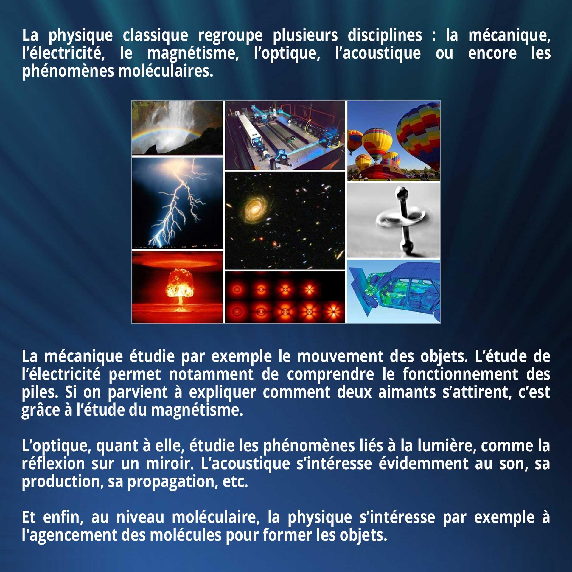 La physique classique regroupe plusieurs disciplines : la mécanique, l'électricité, le magnétisme, l'optique, l'acoustique ou encore les phénomènes moléculaires.  La mécanique étudie par exemple le mouvement des objets. L'étude de l'électricité permet notamment de comprendre le fonctionnement des piles. Si on parvient à expliquer comment deux aimants s'attirent, c'est grâce à l'étude du magnétisme. L'optique, quant à elle, étudie les phénomènes liés à la lumière, comme la réflexion sur un miroir. L'acoustique s'intéresse évidemment au son, sa production, sa propagation, etc. Et enfin, au niveau moléculaire, la physique s'intéresse par exemple à l'agencement des molécules pour former les objets.