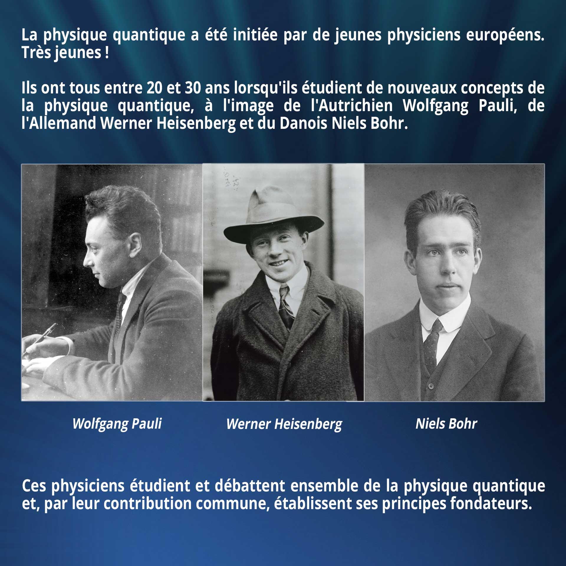 La physique quantique a été initiée par de jeunes physiciens européens. Très jeunes. Ils ont tous entre 20 et 30 ans lorsqu'ils étudient de nouveaux concepts de la physique quantique, à l'image de l'Autrichien Wolfgang Pauli, l'Allemand Werner Heisenberg et le Danois Niels Bohr. Ces physiciens étudient et débattent ensemble de la physique quantique et, par leur contribution commune, établissent ses principes fondateurs.