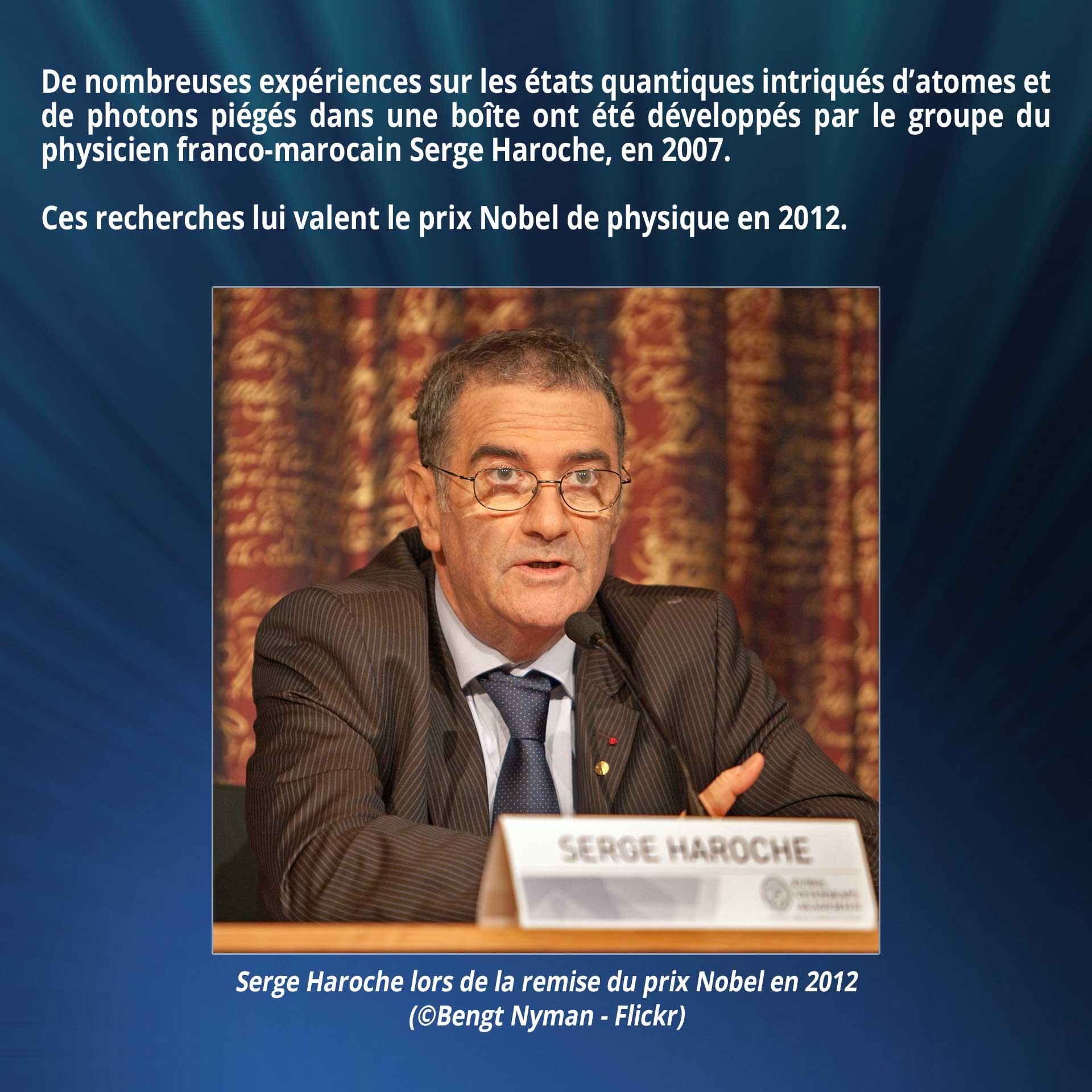 De nombreuses expériences sur les états quantiques intriqués d'atomes et de photons piégés dans une boîte ont été développés par le groupe du physicien franco-marocain Serge Haroche, en 2007. Ces recherches lui valent le prix Nobel de physique en 2012.