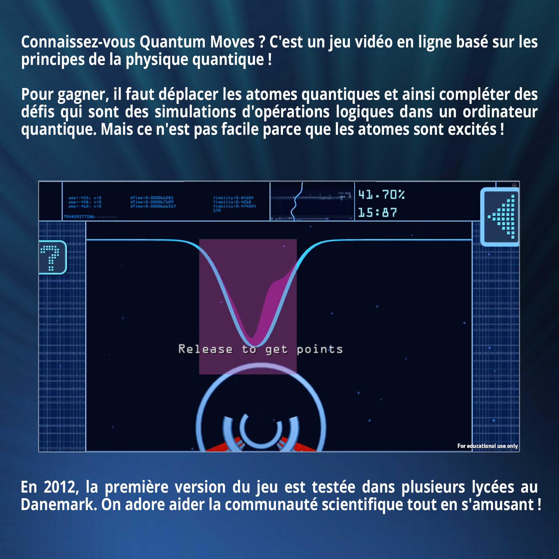 Connaissez-vous Quantum Moves ? C'est un jeu vidéo en ligne basé sur les principes de la physique quantique ! Pour gagner, il faut déplacer les atomes quantiques et ainsi compléter des défis qui sont des simulations d'opérations logiques dans un ordinateur quantique. Mais ce n'est pas facile ! Déjà, parce que les atomes sont excités... En 2012, la première version du jeu est testée dans plusieurs lycées au Danemark. On adore aider la communauté scientifique tout en s'amusant !